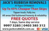 JACK'S RUBBISH REMOVALSAll Types Of RubbishUp To 45% Cheaper Than SkipsTipper truck. Fully ins.All areas Old fashioned honesty & reliabilityFREE QUOTES7 days, Same day service9997 5285 | 0403 385 312VISAwww.jacksrubbish.com.auMasterCard JACK'S RUBBISH REMOVALS All Types Of Rubbish Up To 45% Cheaper Than Skips Tipper truck. Fully ins. All areas Old fashioned honesty & reliability FREE QUOTES 7 days, Same day service 9997 5285 | 0403 385 312 VISA www.jacksrubbish.com.au MasterCard
