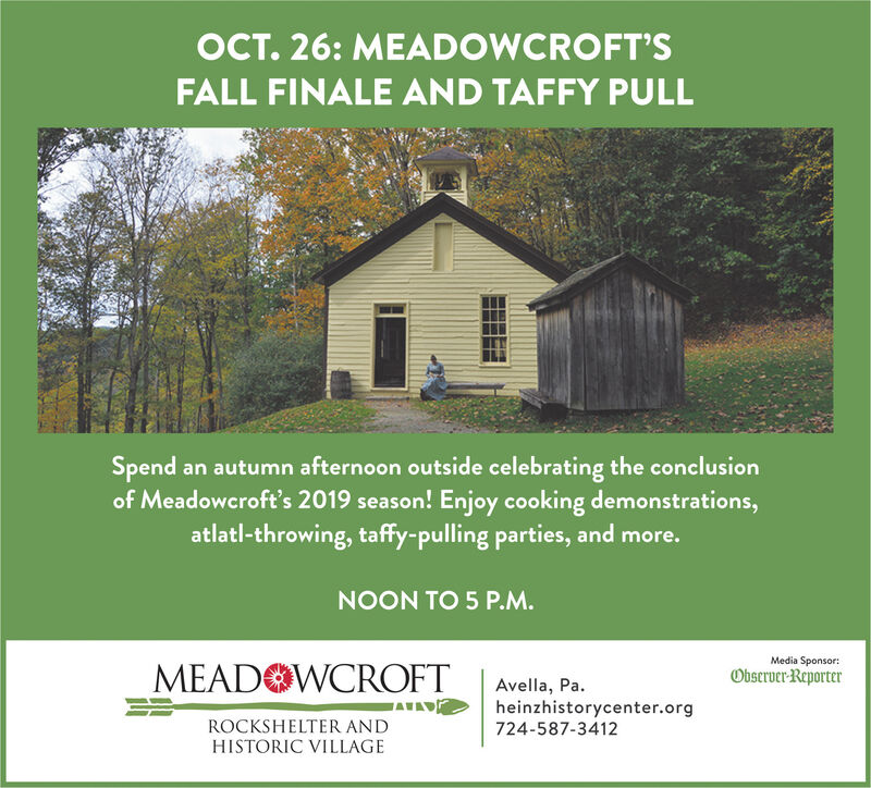 OCT. 26: MEADOWCROFT'SFALL FINALE AND TAFFY PULLSpend an autumn afternoon outside celebrating the conclusionof Meadowcroft's 2019 season! Enjoy cooking demonstrations,atlatl-throwing, taffy-pulling parties, and more.NOON TO 5 P.M.Media Sponsor:MEADOWCROFTObserver-ReporterAvella, Paheinzhistorycenter.org724-587-3412WAVADROCKSHELTER ANDHISTORIC VILLAGE OCT. 26: MEADOWCROFT'S FALL FINALE AND TAFFY PULL Spend an autumn afternoon outside celebrating the conclusion of Meadowcroft's 2019 season! Enjoy cooking demonstrations, atlatl-throwing, taffy-pulling parties, and more. NOON TO 5 P.M. Media Sponsor: MEADOWCROFT Observer-Reporter Avella, Pa heinzhistorycenter.org 724-587-3412 WAVAD ROCKSHELTER AND HISTORIC VILLAGE