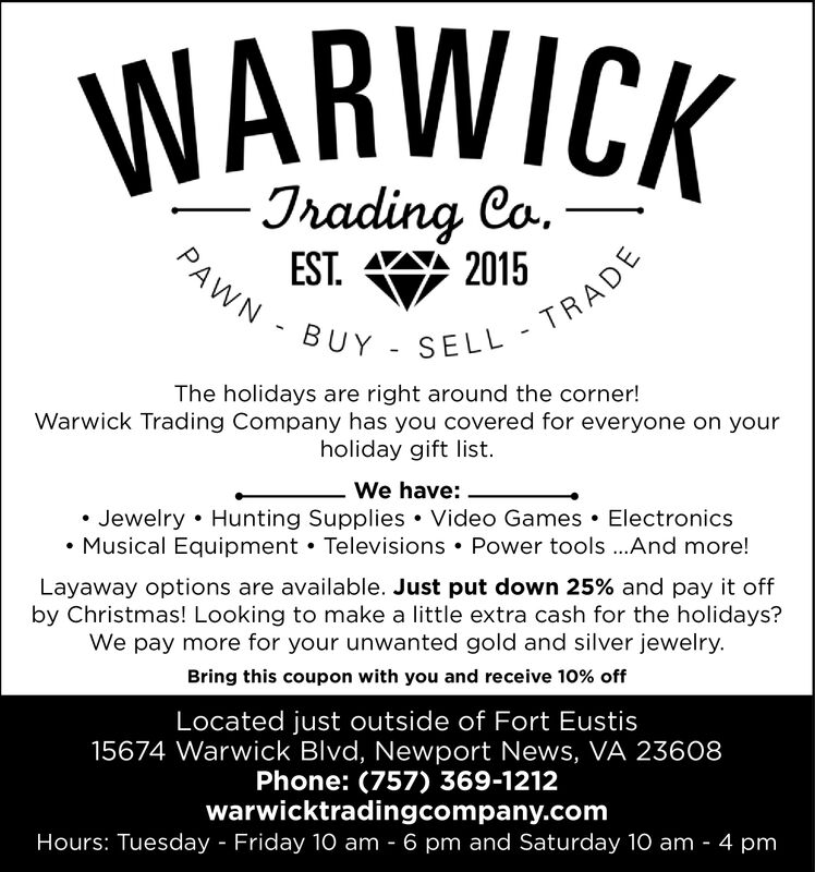 WARWICK-Jrading CoPAWN - BUY - SELL TRADE2015EST.The holidays are right around the corner!Warwick Trading Company has you covered for everyone on yourholiday gift list.We have:Jewelry Hunting Supplies Video Games ElectronicsMusical Equipment Televisions Power tools.And more!Layaway options are available. Just put down 25% and pay it offby Christmas! Looking to make a little extra cash for the holidays?We pay more for your unwanted gold and silver jewelry.Bring this coupon with you and receive 10% offLocated just outside of Fort Eustis15674 Warwick Blvd, Newport News, VA 23608Phone: (757) 369-1212warwicktradingcompany.comHours: Tuesday Friday 10 am 6 pm and Saturday 10 am 4 pm WARWICK -Jrading Co PAWN - BUY - SELL TRADE 2015 EST. The holidays are right around the corner! Warwick Trading Company has you covered for everyone on your holiday gift list. We have: Jewelry Hunting Supplies Video Games Electronics Musical Equipment Televisions Power tools.And more! Layaway options are available. Just put down 25% and pay it off by Christmas! Looking to make a little extra cash for the holidays? We pay more for your unwanted gold and silver jewelry. Bring this coupon with you and receive 10% off Located just outside of Fort Eustis 15674 Warwick Blvd, Newport News, VA 23608 Phone: (757) 369-1212 warwicktradingcompany.com Hours: Tuesday Friday 10 am 6 pm and Saturday 10 am 4 pm