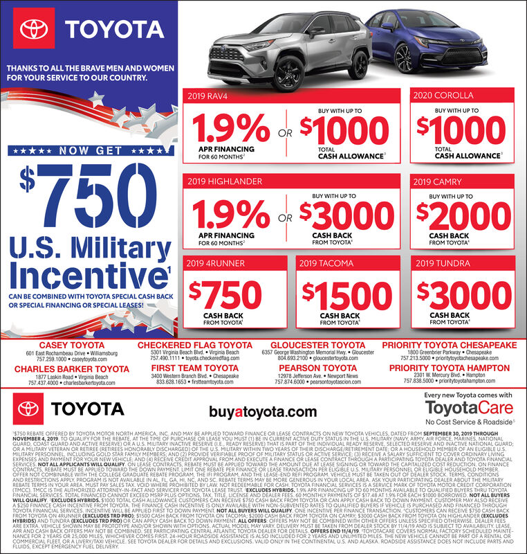 YOTTHANKS TO ALL THE BRAVE MEN AND WOMENFOR YOUR SERVICE TO OUR COUNTRY.2020 COROLLA2019 RAV4BUY WITH UP TOBUY WITH UP TO1.9% o $1000 $1000ORNOW GETAPR FINANCINGTOTALTALCASH ALLOWANCEFOR 60 MONTHSCASH ALLOWANCE$7502019 HIGHLANDER2019 CAMRYBUY WITH UP TOBUY WITH UP TO1.9%U.S. MilitaryIncentiveof $3000 $2000ORAPR FINANCINGCASH BACKFROM TOYOTACASH BACKFROM TOYOTAFOR 60 MONTHS2019 TACOMA2019 4RUNNER2019 TUNDRA $750 $1500 $3000CAN BE COMBINED WITH TOYOTA SPECIAL CASH BACKOR SPECIAL FINANCING OR SPECIAL LEASES!CASH BACKFROM TOYOTACASH BACKCASH BACKFROM TOYOTAFROM TOYOCASEY TOYOTAGLOUCESTER TOYOTA6357 George Washington Memorial Hwy, Gloucester804.693.2100 gloucestertoyota.comPEARSON TOYOTA12978 Jefferson Ave. Newport News7578746000 pearsontoyotascion.comCHECKERED FLAG TOYOTA5301 Virginia Beach Blvd. Vieginia Beach757.490.1111 toyota.checkeredflag.comPRIORITY TOYOTA CHESAPEAKE1800 Greenbrier Parkway Chesapeake757.213.5000 prionitytoyotachesapeake.com601 East Rochambeau Drive Williamsburg757.259.1000 caseytoyota.comFIRST TEAM TOYOTAPRIORITY TOYOTA HAMPTON2301 W.Mercury Blvd. Hampton757.838.5000 priorityloyotahampton.comCHARLES BARKER TOYOTA3400 Western Branch Blvd. Chesapeake833.628.1653 firstteamtoyota.com1877 Laskin Road Virginia Beach757 437 4000 charlesbarkertoyota.comEvery new Toyota comes withToyotaCareNo Cost Service & RoadsideYOTbuyatoyota.com$750 REBATE OFFERED BY TOYOTA MOTOR NORTH AMERICA INC AND MAY BE APPLIED TOWARD FINANCE OR LEASE CONTRACTS ON NEW TOYOTA VEHICLES. DATED FROM SEPTEMBER 30, 2019 THROUGHNOVEMBER 4, 2019 TO QUALIFY FOR THE REBATE, AT THE TIME OF PURCHASE OR LEASE YOU MUuST (1) BE IN CURRENT ACTIVE DUTY STATUS IN THE U.S. MILITARY (NAVY, ARMY, AIR FORCE, MARINES, NATIONALGUARD, COAST GUARD AND ACTIVE RESERVE) OR A U.S. MILITARY INACTIVE RESERVE (E, READY RESERVE) THAT IS PART OF THE INDIVIDUAL READY RESERVE, SELECTED RESERVE AND INACTIVE NATIONAL GUARDORA MILITARY VETERAN OR RETIREE (RETIREES HONORABLY DISCHARGED) OF THE U.S. MILITARY WITHIN TWO YE