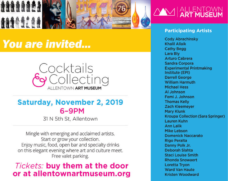 76ALLENTOWNART MUSEUMParticipating ArtistsCody AbrachinskyKhalil AllaikYou are invited...Cathy BeggLara BlyArturo CabreraSandra CorporaExperimental PrintmakingInstitute (EPI)Darrell GeorgeCocktailsECollectingWilliam HarmuthMichael HessALLENTOWN ART MUSEUMAl JohnsonFemi J. JohnsonSaturday, November 2, 20196-9PMThomas KellyZach KleemeyerMary KlunkKroupa Collection (Sara Springer)Lauren Kuhn31 N 5th St, AllentownAnn LalikMike LebsonMingle with emerging and acclaimed artists.Start or grow your collection.Enjoy music, food, open bar and specialty drinkson this elegant evening where art and culture meet.Free valet parking.Domenick NaccaratoRigo PeraltaDanny Polk Jr.Deborah SlahtaStaci Louise SmithRhonda SnowaertTickets: buy them at the dooror at allentownartmuseum.orgLoretta TryonWard Van HauteKristen Woodward 76 ALLENTOWN ART MUSEUM Participating Artists Cody Abrachinsky Khalil Allaik You are invited... Cathy Begg Lara Bly Arturo Cabrera Sandra Corpora Experimental Printmaking Institute (EPI) Darrell George Cocktails ECollecting William Harmuth Michael Hess ALLENTOWN ART MUSEUM Al Johnson Femi J. Johnson Saturday, November 2, 2019 6-9PM Thomas Kelly Zach Kleemeyer Mary Klunk Kroupa Collection (Sara Springer) Lauren Kuhn 31 N 5th St, Allentown Ann Lalik Mike Lebson Mingle with emerging and acclaimed artists. Start or grow your collection. Enjoy music, food, open bar and specialty drinks on this elegant evening where art and culture meet. Free valet parking. Domenick Naccarato Rigo Peralta Danny Polk Jr. Deborah Slahta Staci Louise Smith Rhonda Snowaert Tickets: buy them at the door or at allentownartmuseum.org Loretta Tryon Ward Van Haute Kristen Woodward