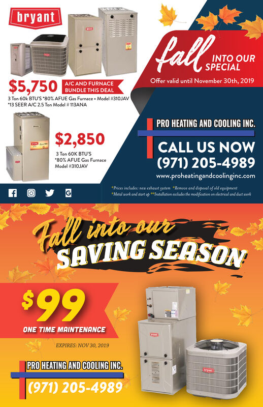 "bryantfallINTO OURSPECIALOffer valid until November 30th, 2019A/C AND FURNACE$5,750 GUNDLE THIS DEAL3 Ton 60k BTU'S 80 % AFUE Gas Furnace Model #310JAV.13 SEER A/C 2.5 Ton Model # 113ANAPRO HEATING AND COOLING INC.$2,850CALL US NOW3 Ton 60K BTU'S""80 % AFUE Gas Furnace(971) 205-4989Model #310JAVwww.proheatingandcoolinginc.comPrices includes: new eshoust ystem ""Remore and disposal of old equipmentMetal work and start upIndallation excludes the modfication on electrical ond duet workff OGFall into-ourSAVING SEASON$99ONE TIME MAINTENANCEEXPIRES: NOV 30, 2019PRO HEATING AND COOLING INC.Gryet(971) 205-4989 bryant fall INTO OUR SPECIAL Offer valid until November 30th, 2019 A/C AND FURNACE $5,750 GUNDLE THIS DEAL 3 Ton 60k BTU'S 80 % AFUE Gas Furnace Model #310JAV . 13 SEER A/C 2.5 Ton Model # 113ANA PRO HEATING AND COOLING INC. $2,850 CALL US NOW 3 Ton 60K BTU'S ""80 % AFUE Gas Furnace (971) 205-4989 Model #310JAV www.proheatingandcoolinginc.com Prices includes: new eshoust ystem ""Remore and disposal of old equipment Metal work and start upIndallation excludes the modfication on electrical ond duet work ff O G Fall into-our SAVING SEASON $99 ONE TIME MAINTENANCE EXPIRES: NOV 30, 2019 PRO HEATING AND COOLING INC. Gryet (971) 205-4989"