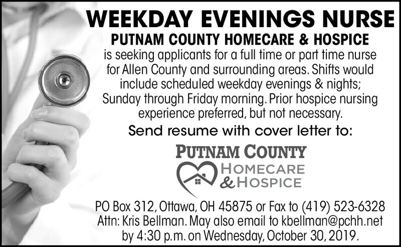 WEEKDAY EVENINGS NURSEPUTNAM COUNTY HOMECARE& HOSPICEis seeking applicants for a full time or part time nursefor Allen County and surrounding areas. Shifts wouldinclude scheduled weekday evenings & nights;Sunday through Friday morning. Prior hospice nursingexperience preferred, but not necessary.Send resume with cover letter to:PUTNAM COUNTYHOMECARE& HOSPICEPO Box 312,0ttawa, OH 45875 or Fax to (419) 523-6328Attn: Kris Bellman. May also email to kbellman@pchh.netby 4:30 p.m.on Wednesday, October 30, 2019 WEEKDAY EVENINGS NURSE PUTNAM COUNTY HOMECARE& HOSPICE is seeking applicants for a full time or part time nurse for Allen County and surrounding areas. Shifts would include scheduled weekday evenings & nights; Sunday through Friday morning. Prior hospice nursing experience preferred, but not necessary. Send resume with cover letter to: PUTNAM COUNTY HOMECARE & HOSPICE PO Box 312,0ttawa, OH 45875 or Fax to (419) 523-6328 Attn: Kris Bellman. May also email to kbellman@pchh.net by 4:30 p.m.on Wednesday, October 30, 2019