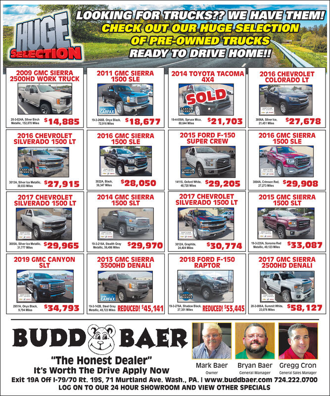 """LOOKING FOR TRUCKS?? WE HAVE THEM!CHECK OUT OUR HUGE SELECTIONOF PRE-OWNED TRUCKSREADY TO DRIVE HOME!!HUGESeLECTION2009 GMC SIERRA2500HD WORK TRUCK2014 TOYOTA TACOMA4X42011 GMC SIERRA1500 SLE2016 CHEVROLETCOLORADO LTSOLDCARAEARFAX064 Shver lce21,451 M93668 Ory Black $18,677$27,678$21,703$14,88520-3-424A Siver Bierch194458A Spruce Mica,80,644 MesMetallic, 152,870 MlesT2316 Mies2016 GMC SIERRA1500 SLE2016 CHEVROLETSILVERADO 1500 LT2015 FORD F-150SUPER CREW2016 GMC SIERRA1500 SLE086 Cn Re $29,908$28,050$27,915$29,2053022A Black14115, Oxford White4720 Mles36347 Mes27273 Mes30,033 Miles2014 GMC SIERRA1500 SLT2017 CHEVROLETSILVERADO 1500 LT2017 CHEVROLETSILVERADO 1500 LT2015 GMC SIERRA1500 SLT5323054 Seroma Red $33,0875A Shver le Mel3216A Gry$29,970$29,965$30,7743012A Graphbe24,404 MlesMetali, 56,4 MilesMetalic 43,123 Miles31777 Mles2019 GMC CANYONSLT2018 FORD F-150RAPTOR2017 GMC SIERRA2500HD DENALI2013 GMC SIERRA3500HD DENALICARFAX2951 Ory Black8734 Mes1-27Ado Back EDUCED! $53,445931428 Seel Gray REDUCED! $45,1412 Sunit Whi S58.127$4,793Metalk 4723 Mles37,351 Miles23076 MesBUDDBAER""""The Honest Dealer""""It's Worth The Drive Apply NowMark BaerBryan Baer Gregg CronOwnerGeneral ManagerCeneral Sales ManagerExit 19A Off I-79/70 Rt. 19S, 71 Murtland Ave. Wash., PA. I www.buddbaer.com 724.222.0700LOG ON TO OUR 24 HOUR SHOWROOM AND VIEW OTHER SPECIALS LOOKING FOR TRUCKS?? WE HAVE THEM! CHECK OUT OUR HUGE SELECTION OF PRE-OWNED TRUCKS READY TO DRIVE HOME!! HUGE SeLECTION 2009 GMC SIERRA 2500HD WORK TRUCK 2014 TOYOTA TACOMA 4X4 2011 GMC SIERRA 1500 SLE 2016 CHEVROLET COLORADO LT SOLD CARA EARFAX 064 Shver lce 21,451 M 93668 Ory Black $18,677 $27,678 $21,703 $14,885 20-3-424A Siver Bierch 194458A Spruce Mica, 80,644 Mes Metallic, 152,870 Mles T2316 Mies 2016 GMC SIERRA 1500 SLE 2016 CHEVROLET SILVERADO 1500 LT 2015 FORD F-150 SUPER CREW 2016 GMC SIERRA 1500 SLE 086 Cn Re $29,908 $28,050 $27,915 $29,205 3022A Black 14115, Oxford White 4720 Mles 36347 Mes 27273 Mes 30,033 Miles 2014 GMC """