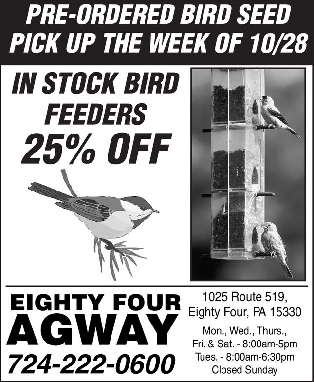 PRE-ORDERED BIRD SEEDPICK UP THE WEEK OF 10/28IN STOCK BIRDFEEDERS25% OFF1025 Route 519,EIGHTY FOUREighty Four, PA 15330AGWAYMon., Wed., Thurs.,Fri. & Sat. 8:00am-5pmTues. 8:00am-6:30pmClosed Sunday724-222-0600 PRE-ORDERED BIRD SEED PICK UP THE WEEK OF 10/28 IN STOCK BIRD FEEDERS 25% OFF 1025 Route 519, EIGHTY FOUR Eighty Four, PA 15330 AGWAY Mon., Wed., Thurs., Fri. & Sat. 8:00am-5pm Tues. 8:00am-6:30pm Closed Sunday 724-222-0600