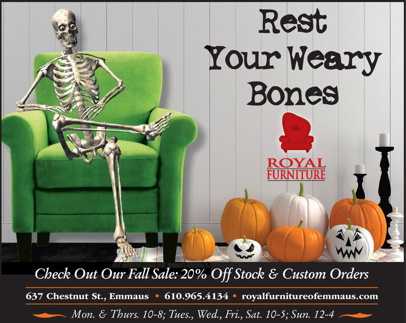 RestYour WearyBonesROYALFURNITURECheck Out Our Fall Sale: 20% Off Stock & Custom Orders637 Chestnut St., Emmaus610.965.4134 royalfurnitureofemmaus.comMon. & Thurs. 10-8; Tues., Wed., Fri, Sat. 10-5; Sun. 12-4 Rest Your Weary Bones ROYAL FURNITURE Check Out Our Fall Sale: 20% Off Stock & Custom Orders 637 Chestnut St., Emmaus 610.965.4134 royalfurnitureofemmaus.com Mon. & Thurs. 10-8; Tues., Wed., Fri, Sat. 10-5; Sun. 12-4