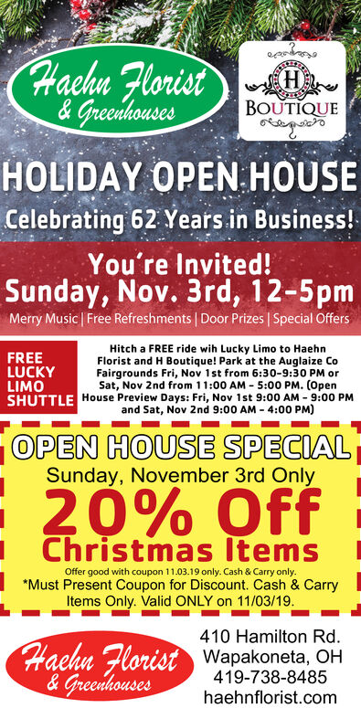 Hachn Florist& Greenhouses(H)BOUTIQUEHOLIDAY OPEN HOUSECelebrating 62 Years in Business!You're Invited!Sunday, Nov. 3rd, 12-5pmMerry Music Free Refreshments Door Prizes Special OffersHitch a FREE ride wih Lucky Limo to HaehnFlorist and H Boutique! Park at the Auglaize CoFairgrounds Fri, Nov 1st from 6:30-9:30 PM orSat, Nov 2nd from 1 1:00 AM 5:00 PM. (OpenSHUTTLE House Preview Days: Fri, Nov 1st 9:00 AM-9:00 PMFREELUCKYLIMOand Sat, Nov 2nd 9:00 AM 4:00 PM)OPEN HOUSE SPECIALSunday, November 3rd Only20% OffChristmas ItemsOffer good with coupon 11.03.19 only. Cash & Carry only.Must Present Coupon for Discount. Cash & CarryItems Only. Valid ONLY on 11/03/19410 Hamilton RdHachn Florist Wapakoneta, OH& Greenhouses419-738-8485haehnflorist.com Hachn Florist & Greenhouses (H) BOUTIQUE HOLIDAY OPEN HOUSE Celebrating 62 Years in Business! You're Invited! Sunday, Nov. 3rd, 12-5pm Merry Music Free Refreshments Door Prizes Special Offers Hitch a FREE ride wih Lucky Limo to Haehn Florist and H Boutique! Park at the Auglaize Co Fairgrounds Fri, Nov 1st from 6:30-9:30 PM or Sat, Nov 2nd from 1 1:00 AM 5:00 PM. (Open SHUTTLE House Preview Days: Fri, Nov 1st 9:00 AM-9:00 PM FREE LUCKY LIMO and Sat, Nov 2nd 9:00 AM 4:00 PM) OPEN HOUSE SPECIAL Sunday, November 3rd Only 20% Off Christmas Items Offer good with coupon 11.03.19 only. Cash & Carry only. Must Present Coupon for Discount. Cash & Carry Items Only. Valid ONLY on 11/03/19 410 Hamilton Rd Hachn Florist Wapakoneta, OH & Greenhouses 419-738-8485 haehnflorist.com
