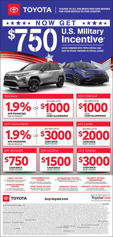 TOYOTATHANKS TO ALL THE BRAVE MEN AND WOMENFOR YOUR SERVICE TO OUR COUNTRYNOW GET$750U.S. MilitaryIncentiveCAN BE COMBINED WITH TOYOTA SPECIAL CASHBACK OR SPECIAL FINANCING OR SPECIAL LEASES2020 COROLLA2019 RAV4BUY WITH UP TOBUY WITH UP To1.9%of $1000 $1000ORTOTALCASH ALLOWANCEAPR FINANCINGTOTALCASH ALLOWANCEFOR 60 MONTHS2019 HIGHLANDER2019 CAMRYBUY WITH UP TOBUY WITH UP TO1.9%of $3000 $2000ORAPR FINANCINGCASH BACKFROM TOYOTACASH BACKFROM TOYOTAFOR 60 MONTHS2019 4RUNNER2019 TACOMA2019 TUNDRA$750 $1500 $3000CASH BACKFROM TOYOTACASH BACKFROM TOYOTACASH BACKFROM TOYOTACHECKERED FLAGTOYOTAPRIORITY TOYOTACHESAPEAKE1 iCASEY TOYOTAGLOUCESTER TOYOTAtat on5002 ettcoHtshnCHARLES BARKERTOYOTAFIRST TEAM TOYOTA300PEARSON TOYOTAPRIORITY TOYOTA HAMPTONaEywoyota cames withToyotaCareNo Cost Service&RoaduTOYOTAbuyatoyota.comcemowAD aCE CRL COACTS ONNWTOWoC o HEANoU rADHw w s HRAND CE C AONLLAPCANTS A N CONTACTw SONNNG tOYO bEALE Ovons La coRORGOSAND PRNTO OUENEWAHNDAH NourpALok a AN r eROUNoukcLAe rouR ut YOUR rA YO w P DLAN NO  caMaCAsAANCESA1ycet deENTNE iHANCE CAH ePeaNCLHdHANDE ELEl ranssNDRA ENCUOS RO PRO0CAH BACK PRO OYRA ON CAMRYCANCASACKANDD OWs WTH DIC ACTU HOCEMANTC FONOEsDIOeOESEND AHoioACA.cviel NOTOSCHODCA ANAORc A 0A SALASA ROAd srC OeS N cUDE nd ntci G uEho ALUS TOYOTA THANKS TO ALL THE BRAVE MEN AND WOMEN FOR YOUR SERVICE TO OUR COUNTRY NOW GET $750 U.S. Military Incentive CAN BE COMBINED WITH TOYOTA SPECIAL CASH BACK OR SPECIAL FINANCING OR SPECIAL LEASES 2020 COROLLA 2019 RAV4 BUY WITH UP TO BUY WITH UP To 1.9% of $1000 $1000 OR TOTAL CASH ALLOWANCE APR FINANCING TOTAL CASH ALLOWANCE FOR 60 MONTHS 2019 HIGHLANDER 2019 CAMRY BUY WITH UP TO BUY WITH UP TO 1.9% of $3000 $2000 OR APR FINANCING CASH BACK FROM TOYOTA CASH BACK FROM TOYOTA FOR 60 MONTHS 2019 4RUNNER 2019 TACOMA 2019 TUNDRA $750 $1500 $3000 CASH BACK FROM TOYOTA CASH BACK FROM TOYOTA CASH BACK FROM TOYOTA CHECKERED FLAG TOYOTA PRIORITY TOYOTA CHESAPEAKE 1 i CASEY TOYOTA GLOUCESTER TOYOTA tat on 500 2 ettco H tsh n CHARLES BARKER TOYOTA FIRST TEAM TOYOTA 300 PEARSON TOYOTA PRIORITY TOYOTA HAMPTON a Eywoyota cames with ToyotaCare No Cost Service&Roadu TOYOTA buyatoyota.com ce mowAD aCE CRL COACTS ONNWTOWo C o H E A NoU rADH w w s HR  AND CE C AO NLLAPCANTS A N CONTACT w   SONN NG tOYO bEALE Ovons L a coROR GO SAND PRNTO OUENEW AHND A H NourpALok a AN r e ROUNoukcLAe rouR ut YOUR rA YO w P DLAN NO    c aMaCAsA ANCESA 1ycet deENTNE iHA NCE CAH e PeaNC L HdHANDE ELEl ranss NDRA ENCUOS RO PRO0 CAH BACK PRO OYRA ON CAMRY CAN CASACK ANDD OWs WTH DIC ACTU HOCE MANTC FONOEsDIOe OESEND AHoioACA.cviel NO TOSCHOD CA ANAORc A 0A S ALASA ROAd srC OeS N cUDE nd ntci G uE ho ALUS