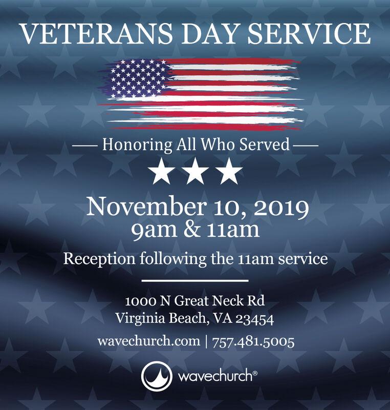 VETERANS DAY SERVICE- Honoring All Who ServedNovember 10, 20199am &11amReception following the 11am service1000 N Great Neck RdVirginia Beach, VA 23454wavechurch.com   757.481.5005wavechurch VETERANS DAY SERVICE - Honoring All Who Served November 10, 2019 9am &11am Reception following the 11am service 1000 N Great Neck Rd Virginia Beach, VA 23454 wavechurch.com   757.481.5005 wavechurch