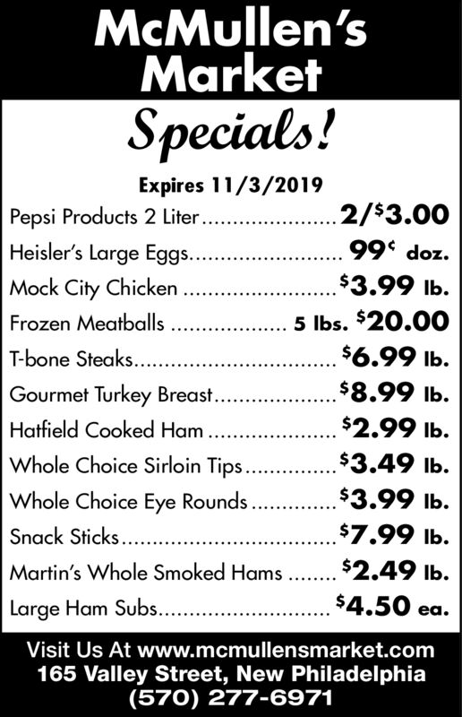 McMullen'sMarketSpecials!Expires 11/3/2019.2/$3.00Pepsi Products 2 Liter...Heisler's Large Eggs..Mock City ChickenFrozen MeatballsT-bone Steaks...zop 66$3.99 lb.5 lbs. $20.00$6.99 lb.$8.99 lb.Gourmet Turkey Breast..Hatfield Cooked Ham$2.99 lb.$3.49 lb.Whole Choice Sirloin TipsWhole Choice Eye Rounds $3.99 lb.$7.99 lb.Snack Sticks....Martin's Whole Smoked Hams.. $2.49 lb.$4.50 eaLarge Ham Subs..Visit Us At www.mcmullensmarket.com165 Valley Street, New Philadel phia(570) 277-6971 McMullen's Market Specials! Expires 11/3/2019 .2/$3.00 Pepsi Products 2 Liter... Heisler's Large Eggs.. Mock City Chicken Frozen Meatballs T-bone Steaks... zop 66 $3.99 lb. 5 lbs. $20.00 $6.99 lb. $8.99 lb. Gourmet Turkey Breast.. Hatfield Cooked Ham $2.99 lb. $3.49 lb. Whole Choice Sirloin Tips Whole Choice Eye Rounds $3.99 lb. $7.99 lb. Snack Sticks.... Martin's Whole Smoked Hams.. $2.49 lb. $4.50 ea Large Ham Subs.. Visit Us At www.mcmullensmarket.com 165 Valley Street, New Philadel phia (570) 277-6971