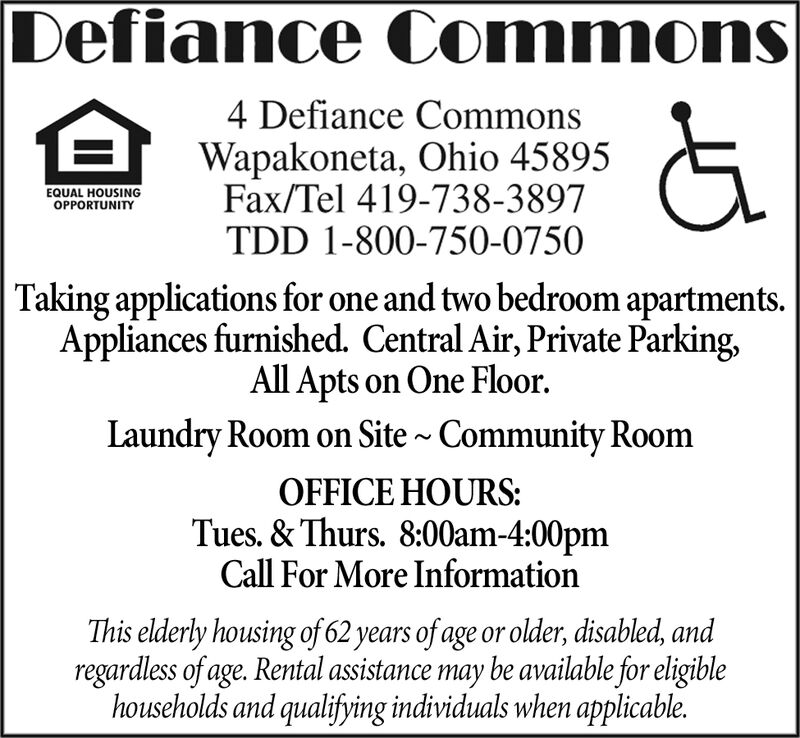 Defiance Commons4 Defiance CommonsWapakoneta, Ohio 45895Fax/Tel 419-738-3897TDD 1-800-750-0750EQUAL HOUSINGOPPORTUNITYTaking applications for one and two bedroom apartments.Appliances furnished. Central Air, Private Parking,All Apts on One FloorLaundry Room on Site ~ Community RoomOFFICE HOURSTues.&Thurs. 8:00am-4:00pmCall For More InformationThis elderly housing of 62 years of age or older, disabled, andregardless of age. Rental assistance may be available for eligiblehouseholds and qualifying individuals when applicable. Defiance Commons 4 Defiance Commons Wapakoneta, Ohio 45895 Fax/Tel 419-738-3897 TDD 1-800-750-0750 EQUAL HOUSING OPPORTUNITY Taking applications for one and two bedroom apartments. Appliances furnished. Central Air, Private Parking, All Apts on One Floor Laundry Room on Site ~ Community Room OFFICE HOURS Tues.&Thurs. 8:00am-4:00pm Call For More Information This elderly housing of 62 years of age or older, disabled, and regardless of age. Rental assistance may be available for eligible households and qualifying individuals when applicable.