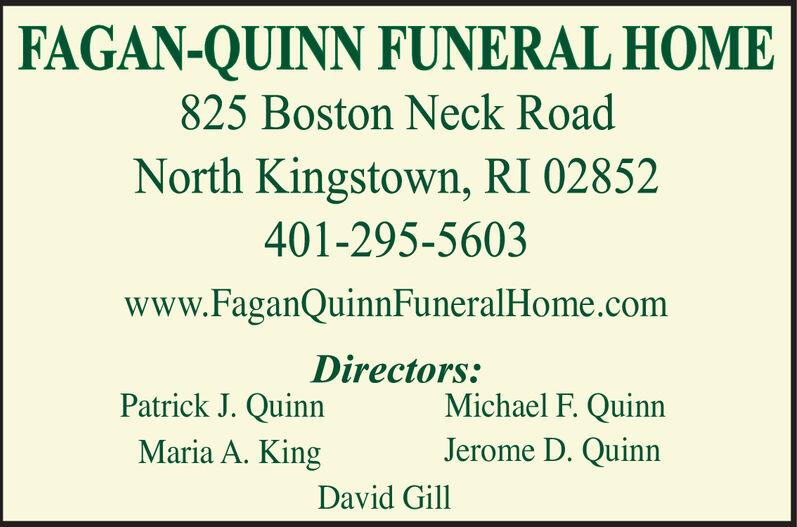 FAGAN-QUINN FUNERAL HOME825 Boston Neck RoadNorth Kingstown, RI 02852401-295-5603www.FaganQuinnFuneralHome.comDirectors:Patrick J. QuinnMichael F. QuinnJerome D. QuinnMaria A. KingDavid Gill FAGAN-QUINN FUNERAL HOME 825 Boston Neck Road North Kingstown, RI 02852 401-295-5603 www.FaganQuinnFuneralHome.com Directors: Patrick J. Quinn Michael F. Quinn Jerome D. Quinn Maria A. King David Gill