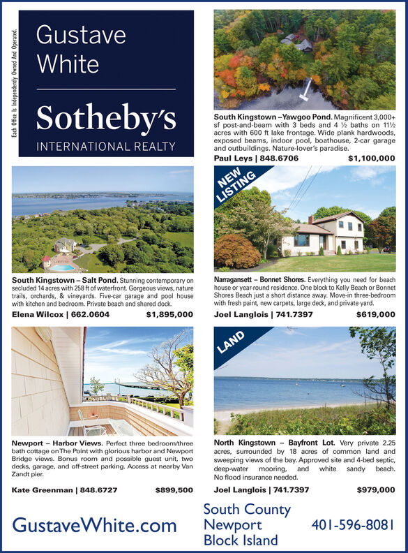 GustaveWhiteSotheby'sSouth Kingstown-Yawgoo Pond. Magnificent 3,000+sf post-and-beam with 3 beds and 4 baths on 11%acres with 600 ft lake frontage. Wide plank hardwoodsexposed beams, indoor pool, boathouse, 2-car garageand outbuildings. Nature-lover's paradise.Paul Leys | 848.6706INTERNATIONAL REALTY$1,100,000NEWLISTINGSouth Kingstown -Salt Pond. Stunning contemporary onsecluded 14 acres with 258 ft of waterfront. Gorgeous views, naturetrails, orchards, & vineyards. Five-car garage and pool housewith kitchen and bedroom. Private beach and shared dockNarragansett Bonnet Shores. Everything you need for beachhouse or year-round residence. One block to Kelly Beach or BonnetShores Beach just a short distance away. Move-in three-bedroomwith fresh paint, new carpets, large deck, and private yard.Elena Wilcox | 662.0604$1,895,000Joel Langlois 741.7397$619,000LANDNewport Harbor Views. Perfect three bedroom/threebath cottage onThe Point with glorious harbor and NewportBridge views. Bonus room and possible guest unit, twodecks, garage, and off-street parking. Access at nearby VanZandt pier.North Kingstown Bayfront Lot. Very private 2.25acres, surrounded by 18 acres of common land andsweeping views of the bay. Approved site and 4-bed septic,deep-water mooring,No flood insurance needed.whiteandsandybeachKate Greenman | 848.6727$899,500Joel Langlois | 741.7397$979,000South CountyGustaveWhite.comNewportBlock Island401-596-808Each Office IsIndependentlypauMoAnd Operated. Gustave White Sotheby's South Kingstown-Yawgoo Pond. Magnificent 3,000+ sf post-and-beam with 3 beds and 4 baths on 11% acres with 600 ft lake frontage. Wide plank hardwoods exposed beams, indoor pool, boathouse, 2-car garage and outbuildings. Nature-lover's paradise. Paul Leys | 848.6706 INTERNATIONAL REALTY $1,100,000 NEW LISTING South Kingstown -Salt Pond. Stunning contemporary on secluded 14 acres with 258 ft of waterfront. Gorgeous views, nature trails, orchards, & vineyards. Five-car garage and pool house wit