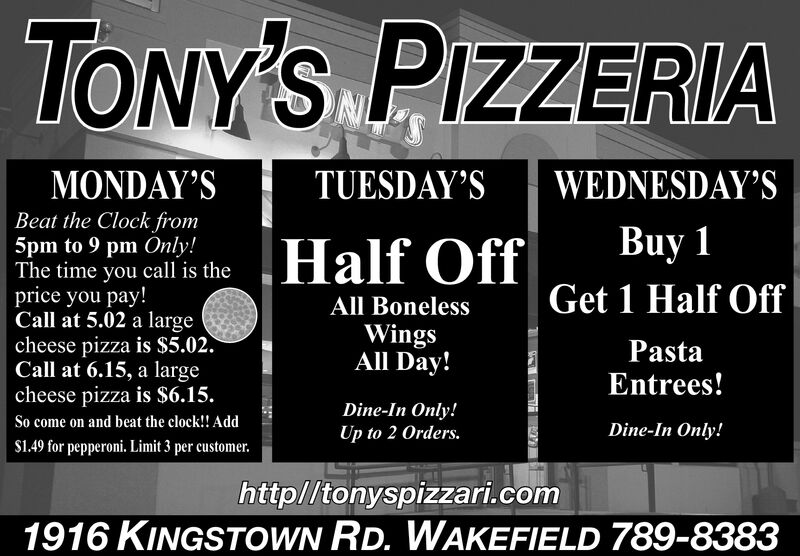 TONY'S PIZZERIAMONDAY'STUESDAY'SWEDNESDAY'SBeat the Clock from5pm to 9 pm Only!The time you call is theprice you pay!Call at 5.02 a largecheese pizza is $5.02Call at 6.15, a largecheese pizza is $6.15.Buy 1Half OffGet 1 Half OffAll BonelessWingsAll Day!PastaEntrees!Dine-In Only!Up to 2 Orders.So come on and beat the clock! AddDine-In Only!S1.49 for pepperoni. Limit 3 per customer.http//tonyspizzari.com1916 KINGSTOWN RD. WAKEFIELD 789-8383 TONY'S PIZZERIA MONDAY'S TUESDAY'S WEDNESDAY'S Beat the Clock from 5pm to 9 pm Only! The time you call is the price you pay! Call at 5.02 a large cheese pizza is $5.02 Call at 6.15, a large cheese pizza is $6.15. Buy 1 Half Off Get 1 Half Off All Boneless Wings All Day! Pasta Entrees! Dine-In Only! Up to 2 Orders. So come on and beat the clock! Add Dine-In Only! S1.49 for pepperoni. Limit 3 per customer. http//tonyspizzari.com 1916 KINGSTOWN RD. WAKEFIELD 789-8383