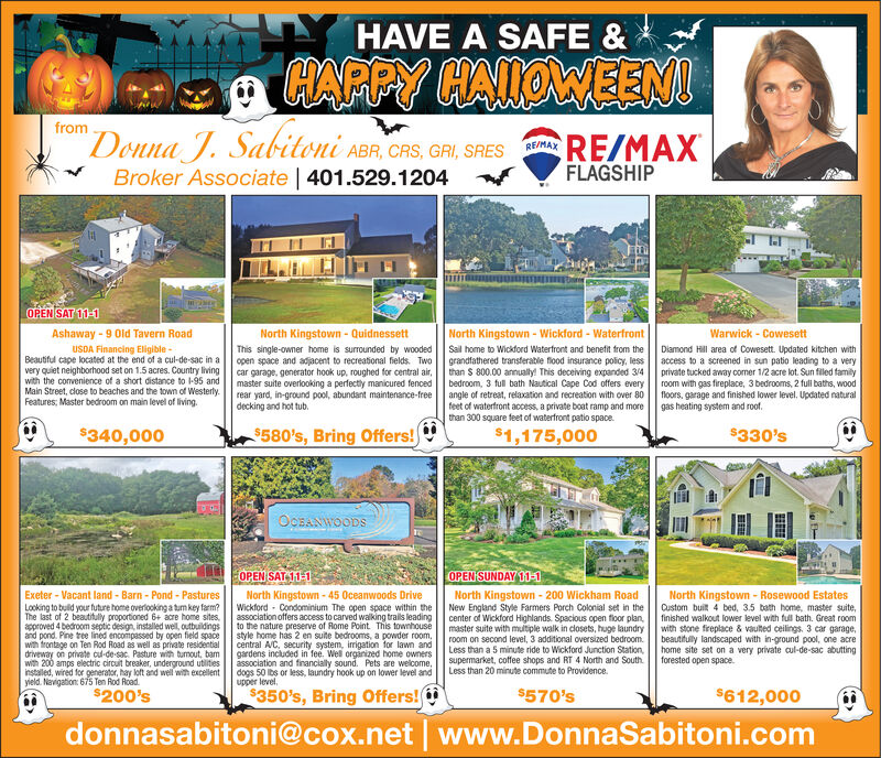 """HAVE A SAFE &HAPPY HAIOWEENUfrom""""Donna JBroker Associate   401.529.1204Sabitoni ABR, CRS, GRI, SRESRE/MAXFLAGSHIPOPEN SAT 11-1Ashaway 9 Old Tavern RoadNorth Kingstown- QuidnessettNorth Kingstown- Wickford - WaterfrontWarwick - CowesettUSDA Financing Eligible-Beautful cape located at the end of a cul-de-sac in avery quiet neighborhood set on 1.5 acres. Country livingwith the convenience of a short distance to -95 andMain Street, close to beaches and the town of WesterlyFeatures, Master bedroom on main level of livingDiamond Hill area of Cowesett. Updated kitchen withaccess to a screened in sun patio leading to a veryprivate tucked away comer 1/2 acre lot. Sun filed familyroom with gas fireplace, 3 bedrooms, 2 full baths, woodfloors, garage and finished lower level, Updated naturalgas heating system and roof.This single-owner home is surrounded by woodedopen space and adjacent to recreational fields. Twocar garage, generator hook up, roughed for central air,master suite overlooking a perfectly manicured fencedrear yard, in-ground pool, abundant maintenance-freedecking and hot tub.Sail home to Wickford Waterfront and benefit from thegrandfathered transterable flood insurance policy, lessthan S 800.00 annually! This deceiving expanded 3/4bedroom, 3 full bath Nautical Cape Cod offers everyangle of retreat, relaxation and recreation with over 80feet of waterfront access, a private boat ramp and morethan 300 square feet of waterfront patio space$580's, Bring Offers!$1,175,000$330's$340,000OcBANWOODSOPEN SAT 11-1OPEN SUNDAY 11-1North Kingstown-45 Oceanwoods DriveWickford Condominium The open space within theassociation offers access to carved walking trals leadingto the nature preserve of Rome Point This townhousestyle home has 2 en suite bedrooms, a powder roomcentral A/C, security system, irigation for lawn andgardens included in fee. Well orginized home ownersassociation and financially sound. Pets are welcome,dogs 50 lbs or less, laundry hook up on lower level andupper """