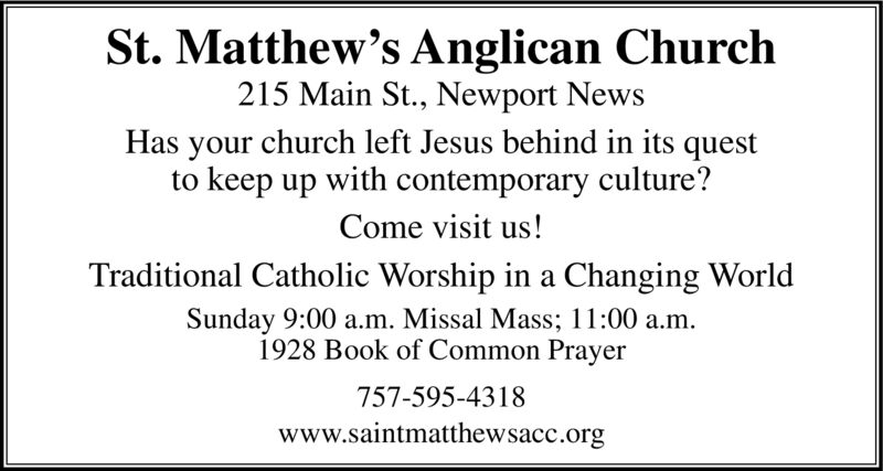 St. Matthew's Anglican Church215 Main St., Newport NewsHas your church left Jesus behind in its questto keep up with contemporary culture?Come visit us!Traditional Catholic Worship in a Changing WorlSunday 9:00 a.m. Missal Mass; 11:00 a.m1928 Book of Common Prayer757-595-4318www.saintmatthewsacc.org St. Matthew's Anglican Church 215 Main St., Newport News Has your church left Jesus behind in its quest to keep up with contemporary culture? Come visit us! Traditional Catholic Worship in a Changing Worl Sunday 9:00 a.m. Missal Mass; 11:00 a.m 1928 Book of Common Prayer 757-595-4318 www.saintmatthewsacc.org