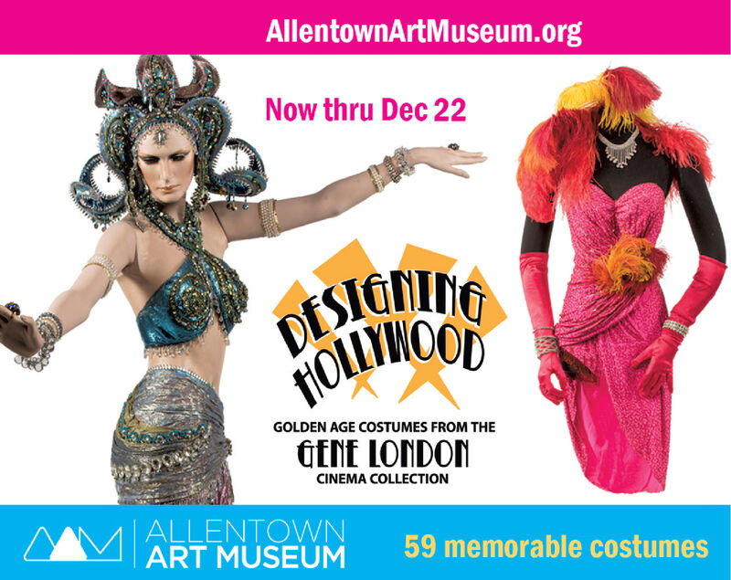 AllentownArtMuseum.orgNow thru Dec 22DESIGNNGGOLDEN AGE COSTUMES FROM THEGENE LONDONCINEMA COLLECTION| ALLENTOWNART MUSEUM59 memorable costumes AllentownArtMuseum.org Now thru Dec 22 DESIGNNG GOLDEN AGE COSTUMES FROM THE GENE LONDON CINEMA COLLECTION | ALLENTOWN ART MUSEUM 59 memorable costumes