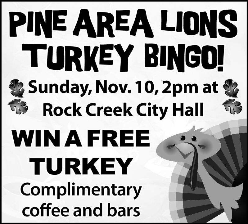 PINE AREA LIONSTURKEY BINGO!Sunday, Nov. 10, 2pm atRock Creek City HallWIN A FREETURKEYComplimentarycoffee and bars PINE AREA LIONS TURKEY BINGO! Sunday, Nov. 10, 2pm at Rock Creek City Hall WIN A FREE TURKEY Complimentary coffee and bars
