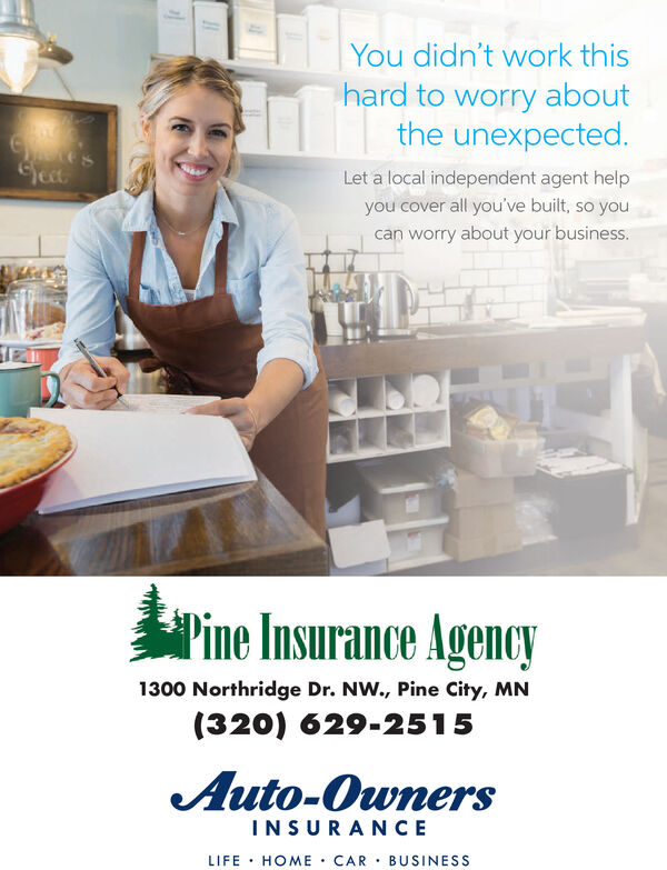 You didn't work thishard to worry aboutthe unexpected.e'seyectLet a local independent agent helpyou cover all you've built, so youcan worry about your business.Pine Insurance Agency1300 Northridge Dr. NW., Pine City, MN(320) 629-2515Auto-OwnersINSURANCELIFE HOME CAR BUSINESS You didn't work this hard to worry about the unexpected. e's eyect Let a local independent agent help you cover all you've built, so you can worry about your business. Pine Insurance Agency 1300 Northridge Dr. NW., Pine City, MN (320) 629-2515 Auto-Owners INSURANCE LIFE HOME CAR BUSINESS