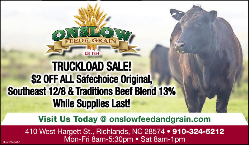ONSLOWFEED AND GRAINEST 1954TRUCKLOAD SALE!$2 OFF ALL Safechoice Original,Southeast 12/8 & Traditions Beef Blend 13%While Supplies Last!Visit Us Today @ onslowfeedandgrain.com410 West Hargett St., Richlands, NC 28574 910-324-5212Mon-Fri 8am-5:30pm Sat 8am-1pmEN73943667 ONSLOW FEED AND GRAIN EST 1954 TRUCKLOAD SALE! $2 OFF ALL Safechoice Original, Southeast 12/8 & Traditions Beef Blend 13% While Supplies Last! Visit Us Today @ onslowfeedandgrain.com 410 West Hargett St., Richlands, NC 28574 910-324-5212 Mon-Fri 8am-5:30pm Sat 8am-1pm EN73943667