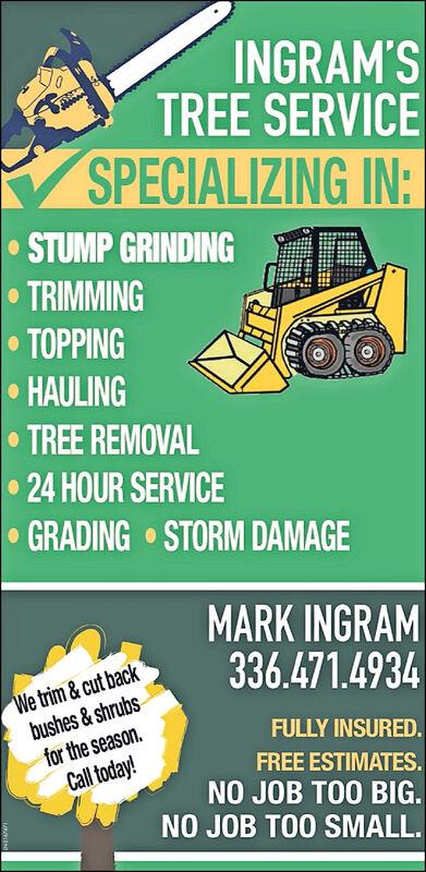 INGRAM'STREE SERVICESPECIALIZING IN:STUMP GRINDINGTRIMMINGTOPPINGHAULINGTREE REMOVAL24 HOUR SERVICEGRADING STORM DAMAGEMARK INGRAM336.471.4934We trim & cut backbushes& shrubsfor the seasonCall today!FULLY INSURED.FREE ESTIMATES.NO JOB TOO BIG.NO JOB TOO SMALL INGRAM'S TREE SERVICE SPECIALIZING IN: STUMP GRINDING TRIMMING TOPPING HAULING TREE REMOVAL 24 HOUR SERVICE GRADING STORM DAMAGE MARK INGRAM 336.471.4934 We trim & cut back bushes& shrubs for the season Call today! FULLY INSURED. FREE ESTIMATES. NO JOB TOO BIG. NO JOB TOO SMALL