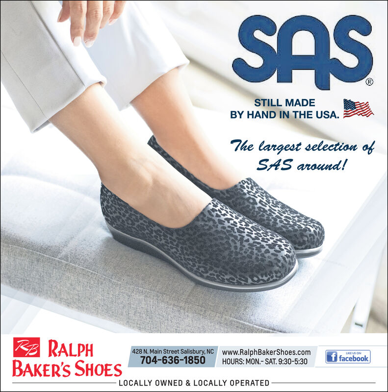 SASSTILL MADEBY HAND IN THE USA.The largest selection ofSAS around!RRALPHBAKER'S SHOES428 N.Main Street Salisbury, NC704-636-1850www.RalphBakerShoes.comHOURS: MON-SAT. 9:30-5:30LIKE US ONf facebookLOCALLY OWNED & LOCALLY OPERATED SAS STILL MADE BY HAND IN THE USA. The largest selection of SAS around! RRALPH BAKER'S SHOES 428 N.Main Street Salisbury, NC 704-636-1850 www.RalphBakerShoes.com HOURS: MON-SAT. 9:30-5:30 LIKE US ON f facebook LOCALLY OWNED & LOCALLY OPERATED