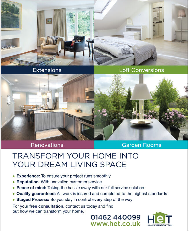 Loft ConversionsExtensionsRenovationsGarden RoomsTRANSFORM YOUR HOME INTOYOUR DREAM LIVING SPACEExperience: To ensure your project runs smoothlyReputation: With unrivalled customer servicePeace of mind: Taking the hassle away with our full service solutionQuality guaranteed: All work is insured and completed to the highest standardsStaged Process: So you stay in control every step of the wayFor your free consultation, contact us today and findout how we can transform your home.01462 440099www.het.co.ukHOME EXTENSION TEAM Loft Conversions Extensions Renovations Garden Rooms TRANSFORM YOUR HOME INTO YOUR DREAM LIVING SPACE Experience: To ensure your project runs smoothly Reputation: With unrivalled customer service Peace of mind: Taking the hassle away with our full service solution Quality guaranteed: All work is insured and completed to the highest standards Staged Process: So you stay in control every step of the way For your free consultation, contact us today and find out how we can transform your home.  01462 440099 www.het.co.uk HOME EXTENSION TEAM