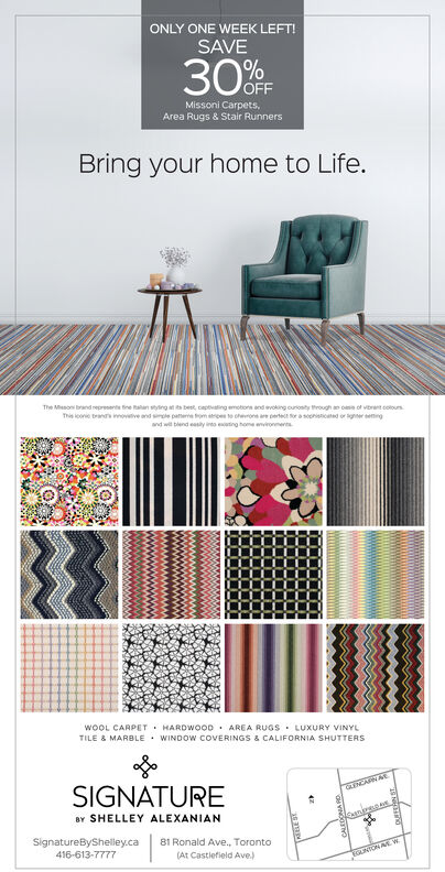 ONLY ONE WEEK LEFT!SAVE30%Missoni Carpets,Area Rugs & Stair RunnersBring your home to Life.The Meso brand nepresents ne aan sying besk, captating emobons and avoking ouronity through an o of vibrant coloursThis icone tranrs imovtive and se pae om to ohon are eret Sr a soonisticad or agnr engand wi blend esly into etinghome anvionmensWOOL CARPETHARDwooD AREA RUGS LUXURY VINYLWINDOW COVERINGS & CALIFORNIA SHUTTERSTILE &MARBLESIGNATUREBY SHELLEY ALEXANIANenirgsSignatureByShelley.ca81 Ronald Ave. Toronto416-613-7777(At Castlefield Ave)TGUNTOA W ONLY ONE WEEK LEFT! SAVE 30% Missoni Carpets, Area Rugs & Stair Runners Bring your home to Life. The Meso brand nepresents ne aan sying besk, captating emobons and avoking ouronity through an o of vibrant colours This icone tranrs imovtive and se pae om to ohon are eret Sr a soonisticad or agnr eng and wi blend esly into etinghome anvionmens WOOL CARPET HARDwooD AREA RUGS LUXURY VINYL WINDOW COVERINGS & CALIFORNIA SHUTTERS TILE &MARBLE SIGNATURE BY SHELLEY ALEXANIAN enirgs SignatureByShelley.ca 81 Ronald Ave. Toronto 416-613-7777 (At Castlefield Ave) TGUNTOA W
