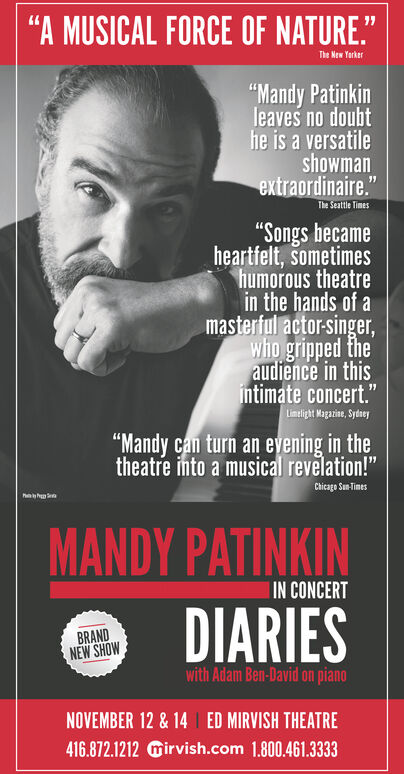 """""""A MUSICAL FORCE OF NATURE.""""The New Yorker""""Mandy Patinkinleaves no doubthe is a versatileshowmanextraordinaire.""""The Seattle Times""""Songs becameheartfelt, sometimeshumorous theatrein the hands of amasterful actor-singer,who gripped theaudience in thisintimate concert.""""Limelight Magazine, Sytey""""Mandy can turn an evening in thetheatre into a musical revelation!""""Chicage Sn TimeshehMANDY PATINKINDIARIESIN CONCERTBRANDNEW SHOWwith Adam Ben-David on pianoNOVEMBER 12 & 14ED MIRVISH THEATRE416.872.1212mirvish.com 1.800.461.3333 """"A MUSICAL FORCE OF NATURE."""" The New Yorker """"Mandy Patinkin leaves no doubt he is a versatile showman extraordinaire."""" The Seattle Times """"Songs became heartfelt, sometimes humorous theatre in the hands of a masterful actor-singer, who gripped the audience in this intimate concert."""" Limelight Magazine, Sytey """"Mandy can turn an evening in the theatre into a musical revelation!"""" Chicage Sn Times heh MANDY PATINKIN DIARIES IN CONCERT BRAND NEW SHOW with Adam Ben-David on piano NOVEMBER 12 & 14 ED MIRVISH THEATRE 416.872.1212mirvish.com 1.800.461.3333"""