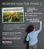 REGISTER NOw FOR PHASE 21 parksideconservationsettingYour 850 acre backyard adds up toEast Brampton's best home value!1 dream Townhome1 great priceThree RiversClairevilleTHREERIVERSCLAIREVILLETraditional Freehold and Freehold condo townhomes3 and 4 bedrooms with Private backyardQuick access to Hwy 407, 427 and 410with bright ideas fresh from our Blueprint Design LabAward winning BuilderParkland Town incrediblypriced $600'sFromRegister now For an exclusive previewnationalhomes.comNATIONALH O M ESYou are the blueprintPrices and specfications are correct at press bme and are subiect to change without notice. E&OE REGISTER NOw FOR PHASE 2 1 parkside conservation setting Your 850 acre backyard adds up to East Brampton's best home value! 1 dream Townhome 1 great price Three Rivers Claireville THREE RIVERS CLAIREVILLE Traditional Freehold and Freehold condo townhomes 3 and 4 bedrooms with Private backyard Quick access to Hwy 407, 427 and 410 with bright ideas fresh from our Blueprint Design Lab Award winning Builder Parkland Town incredibly priced $600's From Register now For an exclusive preview nationalhomes.com NATIONAL H O M ES You are the blueprint Prices and specfications are correct at press bme and are subiect to change without notice. E&OE