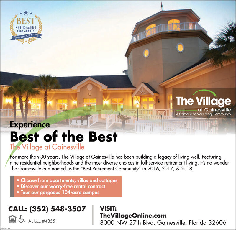 """BESTRETIREMENTCOMMUNITY2016, 2017 2018 &2010The Villageat GainesvilleA SantaFe Senior Living CommunityExperienceBest of the BestThe Village at GainesvilleFor more than 30 years, The Village at Gainesville has been building a legacy of living well. Featuringnine residential neighborhoods and the most diverse choices in full-service retirement living, it's no wonderThe Gainesville Sun named us the """"Best Retirement Community"""" in 2016, 2017, & 2018..Choose from apartments, villas and cottagesDiscover our worry-free rental contractTour our gorgeous 104-acre campusCALL: (352) 548-3507VISIT:TheVillageOnline.com8000 NW 27th Blvd. Gainesville, Florida 32606AL Lic.: #4855T BEST RETIREMENT COMMUNITY 2016, 2017 2018 &2010 The Village at Gainesville A SantaFe Senior Living Community Experience Best of the Best The Village at Gainesville For more than 30 years, The Village at Gainesville has been building a legacy of living well. Featuring nine residential neighborhoods and the most diverse choices in full-service retirement living, it's no wonder The Gainesville Sun named us the """"Best Retirement Community"""" in 2016, 2017, & 2018. .Choose from apartments, villas and cottages Discover our worry-free rental contract Tour our gorgeous 104-acre campus CALL: (352) 548-3507 VISIT: TheVillageOnline.com 8000 NW 27th Blvd. Gainesville, Florida 32606 AL Lic.: #4855 T"""