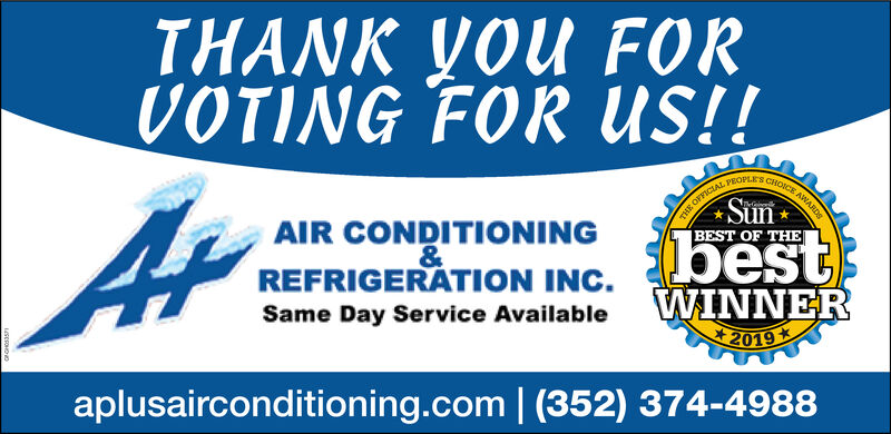 THANK YOU FORVOTING FOR us!!CHOICE AWARDTHE OFFICIALBEST OF THEPEOPLESAIR CONDITIONING&REFRIGERATION INC.bestWINNERSame Day Service Available2019aplusairconditioning.com | (352) 374-4988 THANK YOU FOR VOTING FOR us!! CHOICE AWARD THE OFFICIAL BEST OF THE PEOPLES AIR CONDITIONING & REFRIGERATION INC. best WINNER Same Day Service Available 2019 aplusairconditioning.com | (352) 374-4988