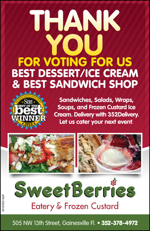 THANKYOUFOR VOTING FOR USBEST DESSERT/ICE CREAM& BEST SANDWICH SHOPARARDSandwiches, Salads, Wraps,Soups, and Frozen Custard IceCream. Delivery with 352Delivery.Let us cater your next event.SunEOFTICALBEST OF THEbestWINNER2019SweetBerriesEatery & Frozen Custard505 NW 13th Street, Gainesville Fl.352-378-4972GFGH051669 THANK YOU FOR VOTING FOR US BEST DESSERT/ICE CREAM & BEST SANDWICH SHOP ARARD Sandwiches, Salads, Wraps, Soups, and Frozen Custard Ice Cream. Delivery with 352Delivery. Let us cater your next event. Sun EOFTICAL BEST OF THE best WINNER 2019 SweetBerries Eatery & Frozen Custard 505 NW 13th Street, Gainesville Fl. 352-378-4972 GFGH051669
