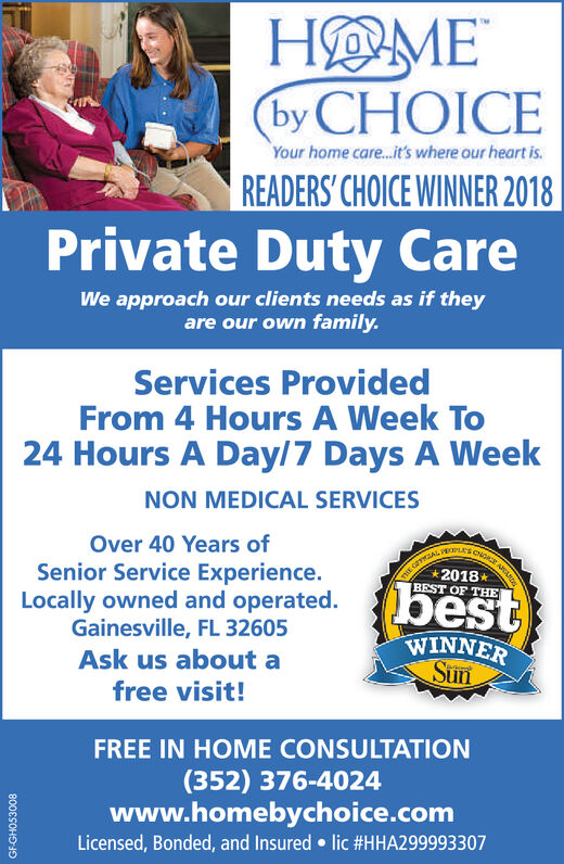 HOMEby CHOICEYour home car...t's where our heart is.READERS' CHOICE WINNER 2018Private Duty CareWe approach our clients needs as if theyare our own family.Services ProvidedFrom 4 Hours A Week To24 Hours A Day/7 Days A WeekNON MEDICAL SERVICESOver 40 Years ofSenior Service Experience.Locally owned and operated.Gainesville, FL 326052018BEST OF THEbestWINNERSunAsk us about afree visit!FREE IN HOME CONSULTATION(352) 376-4024www.homebychoice.comLicensed, Bonded, and Insured lic #HHA2999933 07GF-GHO53008 HOME by CHOICE Your home car...t's where our heart is. READERS' CHOICE WINNER 2018 Private Duty Care We approach our clients needs as if they are our own family. Services Provided From 4 Hours A Week To 24 Hours A Day/7 Days A Week NON MEDICAL SERVICES Over 40 Years of Senior Service Experience. Locally owned and operated. Gainesville, FL 32605 2018 BEST OF THE best WINNER Sun Ask us about a free visit! FREE IN HOME CONSULTATION (352) 376-4024 www.homebychoice.com Licensed, Bonded, and Insured lic #HHA2999933 07 GF-GHO53008
