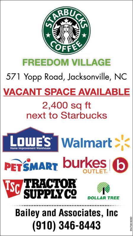 TARABUCKSOFFEFREEDOM VILLAGE571 Yopp Road, Jacksonville, NCVACANT SPACE AVAILABLE2,400 sq ftnext to StarbucksLOWE'S WalmartHome Improvement WarehousePETSMART burkesOUTLETTSC TRACTORSUPPLY CODOLLAR TREEBailey and Associates, Inc(910) 346-84438r9166t66/NT TARA BUCKS OFFE FREEDOM VILLAGE 571 Yopp Road, Jacksonville, NC VACANT SPACE AVAILABLE 2,400 sq ft next to Starbucks LOWE'S Walmart Home Improvement Warehouse PETSMART burkes OUTLET TSC TRACTOR SUPPLY CO DOLLAR TREE Bailey and Associates, Inc (910) 346-8443 8r9166t 66/NT