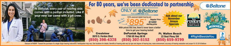 """for 80 years, we've been dedicated to partnershipBeltoneAt Beltone, every pair of hearing aidscomes with a partner included. Like ifyour new car came with a pit crewONLY at BeltoneFor a LIMITED timeAsk about ourNovemberAmazeSpecialsBEST100% avanced digital hearing aid$895Regular PriceFINESTFIRST FLACE$1400starting priceWINNERWith prices this low, there's never been a bettertime to get your hearing tested!DeFuniak Springs1756 US Hwy 90 W(850) 307-5152instrunent Participation may vary See locations for detals Benetts of hearing aids vary by type and degree of hearing los, nolse environment, acouracy of hearing evaluaton and proper tt O 2019 BeltoneCrestview2670 S. Ferdon BlvdFt. Walton Beach#RightBesideYou22 Beal Pkwy SW(850) 659-9799(850) 398-4378Discount off MSRP """"Toward the purchase of a single Origin hearing for 80 years, we've been dedicated to partnership Beltone At Beltone, every pair of hearing aids comes with a partner included. Like if your new car came with a pit crew ONLY at Beltone For a LIMITED time Ask about our November Amaze Specials BEST 100% avanced digital hearing aid $895 Regular Price FINEST FIRST FLACE $1400 starting price WINNER With prices this low, there's never been a better time to get your hearing tested! DeFuniak Springs 1756 US Hwy 90 W (850) 307-5152 instrunent Participation may vary See locations for detals Benetts of hearing aids vary by type and degree of hearing los, nolse environment, acouracy of hearing evaluaton and proper tt O 2019 Beltone Crestview 2670 S. Ferdon Blvd Ft. Walton Beach #RightBesideYou 22 Beal Pkwy SW (850) 659-9799 (850) 398-4378 Discount off MSRP """"Toward the purchase of a single Origin hearing"""