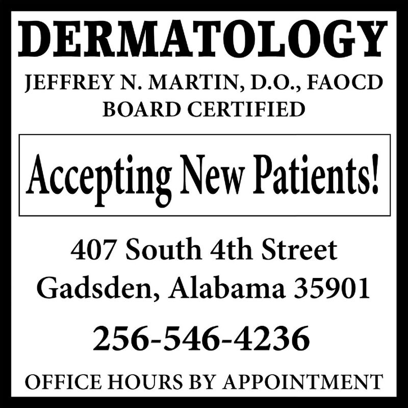 DERMATOLOGYJEFFREY N. MARTIN, D.O., FAOCDBOARD CERTIFIED| Accepting New Patients!407 South 4th StreetGadsden, Alabama 35901256-546-4236OFFICE HOURS BY APPOINTMENT DERMATOLOGY JEFFREY N. MARTIN, D.O., FAOCD BOARD CERTIFIED | Accepting New Patients! 407 South 4th Street Gadsden, Alabama 35901 256-546-4236 OFFICE HOURS BY APPOINTMENT