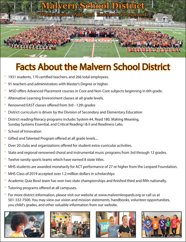 Malvern Sehool DistrictWhere Passion, Pride, and Excellence are expectedFacts About the Malvern School District1931 students, 170 certified teachers, and 266 total employees.91 teachers and administrators with Master's Degree or higher.MSD offers Advanced Placement courses in Core and Non-Core subjects beginning in 6th grade.Alternative Learning Environment classes at all grade levels.Renowned EAST classes offered from 3rd-12th gradesDistrict curriculum is driven by the Division of Secondary and Elementary EducationDistrict reading/literacy programs include: System 44, Read 180, Making Meaning,Sunday Systems Essential, and Critical Reading I & Il and Readiness Labs.School of InnovationGifted and Talented Program offered at all grade levels...Over 20 clubs and organizations offered for student extra-curricular activities.State and regional renowned choral and instrumental music programs from 3rd through 12 grades.Twelve varsity sports teams which have earned 8 state titles.MHS students are awarded monetarily for ACT performance of 27 or higher from the Leopard Foundation.MHS Class of 2019 accepted over 1.2 million dollars in scholarshipsAcademic Quiz Bowl team has won two state championships and finished third and fifth nationally.Tutoring programs offered at all campusesFor more district information, please visit our website at www.malvernleopards.org or call us at501-332-7500. You may view our vision and mission statements, handbooks, volunteer opportunities,you child's grades, and other valuable information from our website.S SSive Malvern Sehool District Where Passion, Pride, and Excellence are expected Facts About the Malvern School District 1931 students, 170 certified teachers, and 266 total employees. 91 teachers and administrators with Master's Degree or higher. MSD offers Advanced Placement courses in Core and Non-Core subjects beginning in 6th grade. Alternative Learning Environment classes at all grade levels. Renowned EAST classes offered from 3rd-12th g
