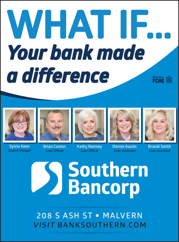 WHAT IF...Your bank madea differenceMemberFDIGNDERSylvia KeenBranch MangerBrandi SmithLoan AssistantBrian CostonLoan OfficerKathy RamseyLoan OfficerDenise AustinLoan AssistantSouthernBancorp208 S ASH ST MALVERNVISIT BANKSOUTHERN.COM WHAT IF... Your bank made a difference Member FDIG NDER Sylvia Keen Branch Manger Brandi Smith Loan Assistant Brian Coston Loan Officer Kathy Ramsey Loan Officer Denise Austin Loan Assistant Southern Bancorp 208 S ASH ST MALVERN VISIT BANKSOUTHERN.COM