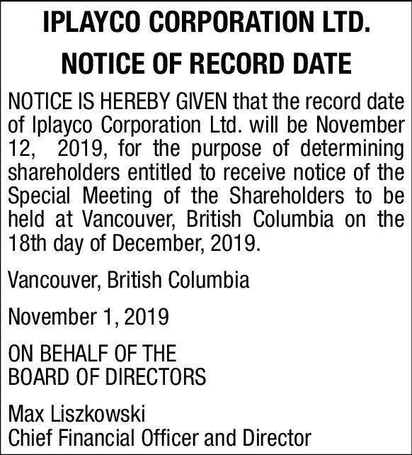 IPLAYCO CORPORATION LTD.NOTICE OF RECORD DATENOTICE IS HEREBY GIVEN that the record dateof Iplayco Corporation Ltd. will be November12, 2019, for the purpose of determiningshareholders entitled to receive notice of theSpecial Meeting of the Shareholders to beheld at Vancouver, British Columbia on the18th day of December, 2019.Vancouver, British ColumbiaNovember 1, 2019ON BEHALF OF THEBOARD OF DIRECTORSMax LiszkowskiChief Financial Officer and Director IPLAYCO CORPORATION LTD. NOTICE OF RECORD DATE NOTICE IS HEREBY GIVEN that the record date of Iplayco Corporation Ltd. will be November 12, 2019, for the purpose of determining shareholders entitled to receive notice of the Special Meeting of the Shareholders to be held at Vancouver, British Columbia on the 18th day of December, 2019. Vancouver, British Columbia November 1, 2019 ON BEHALF OF THE BOARD OF DIRECTORS Max Liszkowski Chief Financial Officer and Director