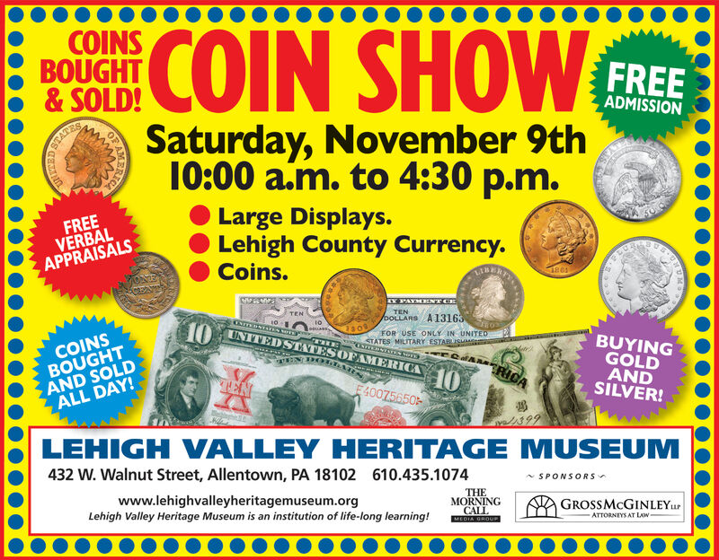 COIN SHOWNCOINSBOUGHT&SOLD!FREEADMISSIONSaturday, November 9th10:00 a.m. to 4:30 p.m.STATESLarge Displays.Lehigh County Currency.Coins.FREEVERBALAPPRAISALS18e1PATMENT CETENTENoOLLARS A13163COTTEINTATES TE10oauassCTHEUNITEDSTATESOFAMERICAFOR USE ONLY IN UNITEDCOINSBOUGHTAND SOLDALL DAY!BUYINGGOLDANDSILVER!STATES MILITARY ESTABLISMMRSENTTERNTATEN NOTE3AaENDOLLATRICA10TENE40075650LEHIGH VALLEY HERITAGE MUSEUM432 W. Walnut Street, Allentown, PA 18102610.435.1074SPONSORSTHEMORNINGCALLMEDIA GROUPwww.lehighvalleyheritagemuseum.orgLehigh Valley Heritage Museum is an institution of life-long learning!GROSSMcGINLEYurATTORNIYS AT LAWCAERIC COIN SHOW N COINS BOUGHT &SOLD! FREE ADMISSION Saturday, November 9th 10:00 a.m. to 4:30 p.m. STATES Large Displays. Lehigh County Currency. Coins. FREE VERBAL APPRAISALS 18e1 PATMENT CE TEN TEN oOLLARS A13163 COTTEINTATES TE 10 oauass CTHE UNITEDSTATESOFAMERICA FOR USE ONLY IN UNITED COINS BOUGHT AND SOLD ALL DAY! BUYING GOLD AND SILVER! STATES MILITARY ESTABLISMMR SENTTERNTATEN NOTE3 A aENDOLLA TRICA 10 TEN E40075650 LEHIGH VALLEY HERITAGE MUSEUM 432 W. Walnut Street, Allentown, PA 18102 610.435.1074 SPONSORS THE MORNING CALL MEDIA GROUP www.lehighvalleyheritagemuseum.org Lehigh Valley Heritage Museum is an institution of life-long learning! GROSSMcGINLEYur ATTORNIYS AT LAW CA ERIC