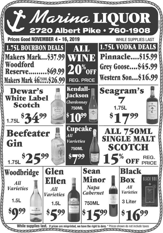 Marina LIQUOR2720 Albert Pike 760-1908Prices Good NOVEMBER 4-16, 2019WHILE SUPPLIES LAST1.75L BOURBON DEALS ALL 1.75L VODKA DEALSMakers Mark...$37.99 WINE Pinnacle....$15.99Grey Goose....$45.99Western So...$16.99Kendall- Seagram'sWoodfordReserv........ 920%OFFMakers Mark 4650ML$26.99 REG. PRICEDewar'sWhite LabelScotchJacksonChardonnaySerer1.75L750MLDears$1099$34 99$17 991.75LuakeAllALL 750MLSINGLE MALTSCOTCHBeefeaterGinVarieties750ML15%SeanMinor$2599$7.99REG.OFF1.75LPRICEWoodbridge GlenEllenBlack AllVarietiesAllNapaCabernetAllVarietiesVarieties1.5L3 Liter750ML1.5L$99$5 99 $1599$169While supplies last. If prices are misprinted, we have the right to deny. Prices shown do not include taxes Marina LIQUOR 2720 Albert Pike 760-1908 Prices Good NOVEMBER 4-16, 2019 WHILE SUPPLIES LAST 1.75L BOURBON DEALS ALL 1.75L VODKA DEALS Makers Mark...$37.99 WINE Pinnacle....$15.99 Grey Goose....$45.99 Western So...$16.99 Kendall- Seagram's Woodford Reserv........ 920%OFF Makers Mark 4650ML$26.99 REG. PRICE Dewar's White Label Scotch Jackson Chardonnay Serer 1.75L 750ML Dears $1099 $34 99 $17 99 1.75L uake All ALL 750ML SINGLE MALT SCOTCH Beefeater Gin Varieties 750ML 15% Sean Minor $2599 $7.99 REG. OFF 1.75L PRICE Woodbridge Glen Ellen Black   All Varieties All Napa Cabernet All Varieties Varieties 1.5L 3 Liter 750ML 1.5L $99 $5 99 $1599$169 While supplies last. If prices are misprinted, we have the right to deny. Prices shown do not include taxes