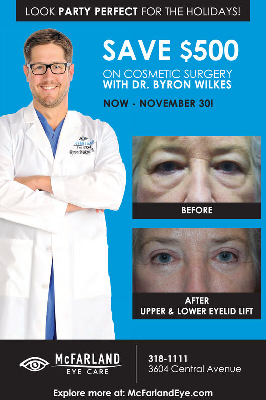 LOOK PARTY PERFECT FOR THE HOLIDAYS!SAVE $500ON COSMETIC SURGERYWITH DR. BYRON WILKESNOW -NOVEMBER 30!4FARLADEE8yron WisBEFOREAFTERUPPER & LOWER EYELID LIFTMCFARLANDEYE CARE318-11113604 Central AvenueExplore more at: McFarlandEye.com LOOK PARTY PERFECT FOR THE HOLIDAYS! SAVE $500 ON COSMETIC SURGERY WITH DR. BYRON WILKES NOW -NOVEMBER 30! 4FARLAD EE 8yron Wis BEFORE AFTER UPPER & LOWER EYELID LIFT MCFARLAND EYE CARE 318-1111 3604 Central Avenue Explore more at: McFarlandEye.com