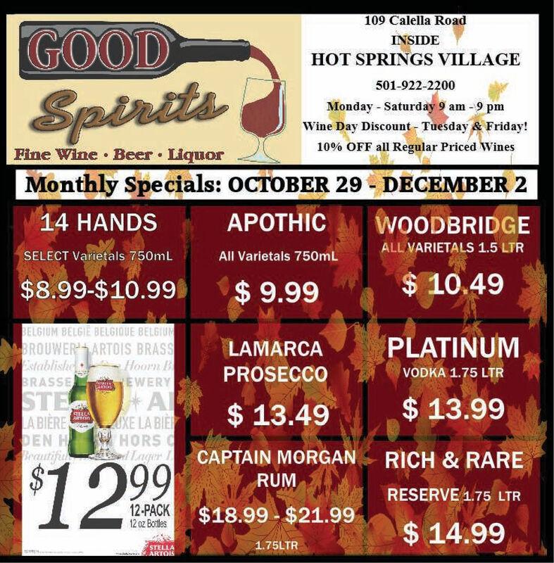 109 Calella RoadGOODINSIDEHOT SPRINGS VILLAGE501-922-2200SpiritsMonday Saturday 9 am 9 pmWine Day Discount Tuesday & Friday!10% OFF all Regular Priced WinesFine Wine Beer LiquorMonthly Specials: OCTOBER 29DECEMBER 214 HANDSAPOTHICWOODBRIDGEALL VARIETALS 1.5 LTRSELECT Varietals 750mLAll Varietals 750mL$10.49$8.99-$10.99$9.99BELGIUM BELGIE BELGIOUE BELGIUMBROUWER ARTOIS BRASSHoorn BREWERYAOXE LA BIEHORSl gerPLATINUMLAMARCAEstablishePROSECCOVODKA 1.75 LTRBRASSESTE$13.99$13.49STELLASLA BIERECDEN HBeautifuCAPTAIN MORGANRICH & RARE$12 99RUMRESERVE1.75 LTR12-PACK12 0z Botles$18.99 $21.99$14.991.75LTRSTELLAARTOIS 109 Calella Road GOOD INSIDE HOT SPRINGS VILLAGE 501-922-2200 Spirits Monday Saturday 9 am 9 pm Wine Day Discount Tuesday & Friday! 10% OFF all Regular Priced Wines Fine Wine Beer Liquor Monthly Specials: OCTOBER 29 DECEMBER 2 14 HANDS APOTHIC WOODBRIDGE ALL VARIETALS 1.5 LTR SELECT Varietals 750mL All Varietals 750mL $10.49 $8.99-$10.99 $9.99 BELGIUM BELGIE BELGIOUE BELGIUM BROUWER ARTOIS BRASS Hoorn B REWERY A OXE LA BIE HORS l ger PLATINUM LAMARCA Establishe PROSECCO VODKA 1.75 LTR BRASSE STE $13.99 $13.49 STELLAS LA BIERE CDEN H Beautifu CAPTAIN MORGAN RICH & RARE $12 99 RUM RESERVE1.75 LTR 12-PACK 12 0z Botles $18.99 $21.99 $14.99 1.75LTR STELLA ARTOIS