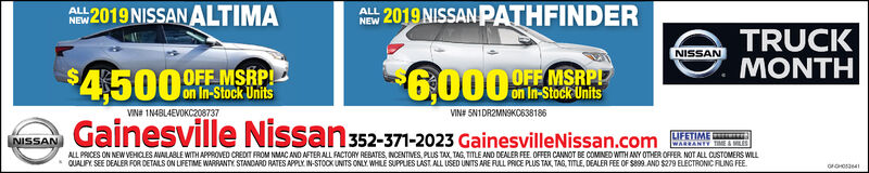 A 2019 NISSAN ALTIMAAW 2019 NISSANPATHFINDERALLNEWTRUCKMONTHNISSAN6000OFF MSRPOFF MSRPP$4.500 nsGainesville NissanVINe 1N4BL4EVOKC208737VIN# 5N1DR2MNSKC638186352-371-2023 GainesvilleNissan.comLIFETIMEWARRANTY TIME&MLESNISSANALL PRCES ON NEW VEHICLES AVAILABLE WITHAPPROVED CREDIT FROM NMAC AND AFTER ALL FACTORY REBATES, INCENTIVES, PLUS TAX, TAG, TITLE AND DEALER FEE OFFER CANNOT BE COMINED WTH ANY OTHER OFFER NOT ALL CUSTOMERS WILLQUALIFY. SEE DEALER FOR DETAILS ON LIFETME WARRANTY STANDARD RATES APPLY IN-STOCK UNITS ONLY WHILE SUPPLIES LAST.ALL USED UNITS ARE FULL PRICE PLUS TAX, TAG, TITLE, DEALER FEE OF S899 AND $279 ELECTRONIC FILING FEEOGHO4 A 2019 NISSAN ALTIMA AW 2019 NISSANPATHFINDER ALL NEW TRUCK MONTH NISSAN 6000 OFF MSRP OFF MSRPP $4.500 ns Gainesville Nissan VINe 1N4BL4EVOKC208737 VIN# 5N1DR2MNSKC638186 352-371-2023 GainesvilleNissan.com LIFETIME WARRANTY TIME&MLES NISSAN ALL PRCES ON NEW VEHICLES AVAILABLE WITHAPPROVED CREDIT FROM NMAC AND AFTER ALL FACTORY REBATES, INCENTIVES, PLUS TAX, TAG, TITLE AND DEALER FEE OFFER CANNOT BE COMINED WTH ANY OTHER OFFER NOT ALL CUSTOMERS WILL QUALIFY. SEE DEALER FOR DETAILS ON LIFETME WARRANTY STANDARD RATES APPLY IN-STOCK UNITS ONLY WHILE SUPPLIES LAST.ALL USED UNITS ARE FULL PRICE PLUS TAX, TAG, TITLE, DEALER FEE OF S899 AND $279 ELECTRONIC FILING FEE OGHO4