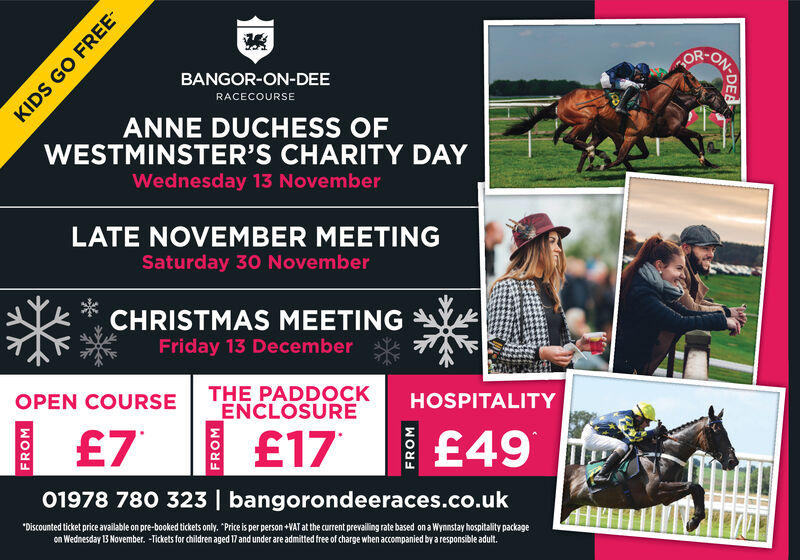 """ONORBANGOR-ON-DEERACECOURSEANNE DUCHESS OFWESTMINSTER'S CHARITY DAYWednesday 13 NovemberLATE NOVEMBER MEETINGSaturday 30 NovemberCHRISTMAS MEETINGFriday 13 DecemberTHE PADDOCKENCLOSUREHOSPITALITYOPEN COURSE£17£49£701978 780 323 