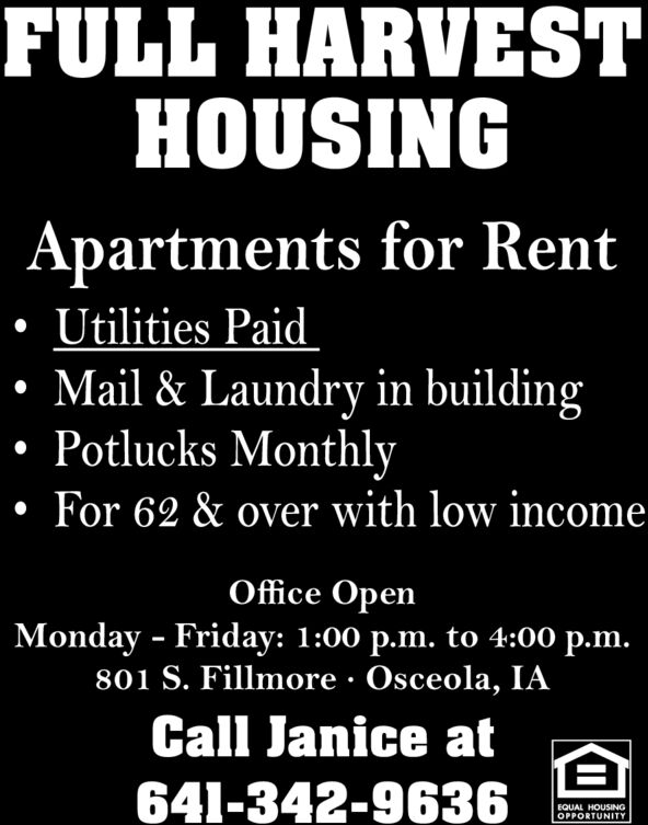 FULL HARVESTHOUSINGApartments for RentUtilities PaidMail & Laundry in buildingPotlucks MonthlyFor 62 & over with low incomeOffice OpenMonday Friday: 1:00 p.m. to 4:00 p.m.801 S. Fillmore Osceola, IACall Janice at-641-342-9636EQUAL HOUSINGOPPORTUNITY FULL HARVEST HOUSING Apartments for Rent Utilities Paid Mail & Laundry in building Potlucks Monthly For 62 & over with low income Office Open Monday Friday: 1:00 p.m. to 4:00 p.m. 801 S. Fillmore Osceola, IA Call Janice at - 641-342-9636 EQUAL HOUSING OPPORTUNITY