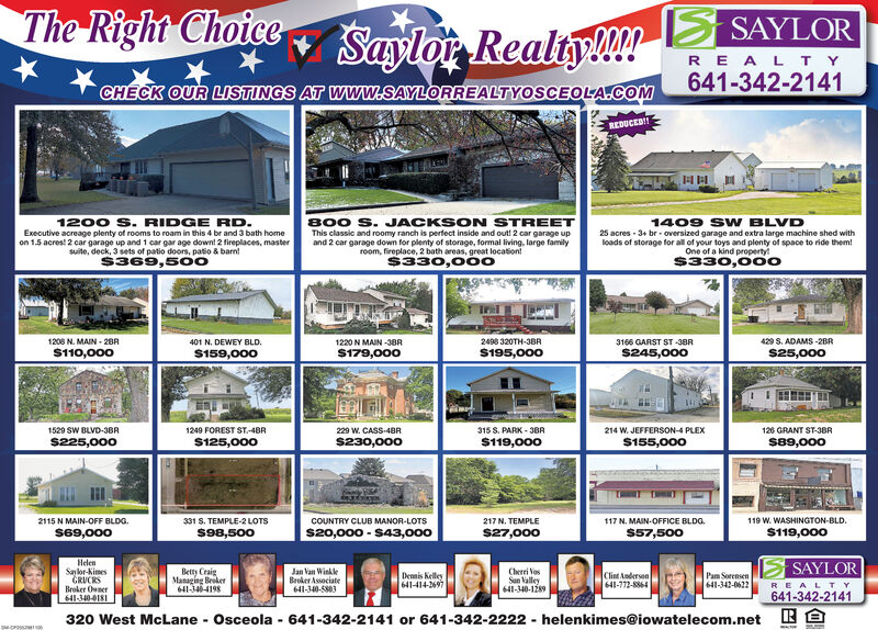 The Right ChoiceSAYLORSayloi RealtyMl!REALTY641-342-2141CHECK OUR LISTINGS AT Www.SAYLORREALTYOSCEOLA.COMREDUCED1200 S. RIDGE RD.Executive acreage plenty of rooms to roam in this 4 br and 3 bath homeon 1.5 acres! 2 car garage up and 1 car gar age down! 2 fireplaces, mastersuite, deck, 3 sets of patio doors, patio & barn$369,50o800 S. JACKSON STREETThis classic and roomy ranch is perfect inside and out! 2 car garage upand 2 car garage down for plenty of storage, formal living, large familyroom, fireplace, 2 bath areas, great location!$330,0001409 SW BLVD25 acres 3+ br oversized garage and extra large machine shed withloads of storage for all of your toys and plenty of space to ride them!One of a kind property$333166 GARST ST-38R$245,0001208 N. MAIN-20R2498 320TH-3BR429 S. ADAMS-2BR401 N. DEWEY BLD1220 N MAIN-38R$179,000$110,000S195,000$25,000$159,0001529 SW BLVD-38R1249 FOREST ST-48R229 W. CASS 48R.315 S. PARK-3BR214 W. JEFFERSON-4 PLEX126 GRANT ST-3BR$225,000$230,000$119,000$125,000$155,000$89,0002115 N MAIN-OFF BLDGs69,000119 W. WASHINGTON-BLD.331 S. TEMPLE-2 LOTSCOUNTRY CLUB MANOR-LOTS217 N. TEMPLE117 N. MAIN-OFFICE BLDG$20,000-$43,000$98,500$27,000$57,500$119,000HelenSalor-KimesGRUCRSBroker Oner641-340-018SAYLORBetty CraigManagng Breker641-340-4198Cherri VosSun alley641-340-1289Jan Van WinkleBroker Associate641-340-5803Clint Anderson641-772-8864Demis Kelley641-414-2697Pam Sorensen641-342-0622REALTY641-342-2141320 West McLane Osceola 641-342-2141 or 641-342-2222 helenkimes@iowatelecom.netWicic The Right Choice SAYLOR Sayloi RealtyMl! REALTY 641-342-2141 CHECK OUR LISTINGS AT Www.SAYLORREALTYOSCEOLA.COM REDUCED 1200 S. RIDGE RD. Executive acreage plenty of rooms to roam in this 4 br and 3 bath home on 1.5 acres! 2 car garage up and 1 car gar age down! 2 fireplaces, master suite, deck, 3 sets of patio doors, patio & barn $369,50o 800 S. JACKSON STREET This classic and roomy ranch is perfect inside and out! 2 car garage up and 2 car garage down for plenty of storage, formal living, large family room, fireplace, 2 bath areas, great location! $330,000 1409 SW BLVD 25 acres 3+ br oversized garage and extra large machine shed with loads of storage for all of your toys and plenty of space to ride them! One of a kind property $33 3166 GARST ST-38R $245,000 1208 N. MAIN-20R 2498 320TH-3BR 429 S. ADAMS-2BR 401 N. DEWEY BLD 1220 N MAIN-38R $179,000 $110,000 S195,000 $25,000 $159,000 1529 SW BLVD-38R 1249 FOREST ST-48R 229 W. CASS 48R. 315 S. PARK-3BR 214 W. JEFFERSON-4 PLEX 126 GRANT ST-3BR $225,000 $230,000 $119,000 $125,000 $155,000 $89,000 2115 N MAIN-OFF BLDG s69,000 119 W. WASHINGTON-BLD. 331 S. TEMPLE-2 LOTS COUNTRY CLUB MANOR-LOTS 217 N. TEMPLE 117 N. MAIN-OFFICE BLDG $20,000-$43,000 $98,500 $27,000 $57,500 $119,000 Helen Salor-Kimes GRUCRS Broker Oner 641-340-018 SAYLOR Betty Craig Managng Breker 641-340-4198 Cherri Vos Sun alley 641-340-1289 Jan Van Winkle Broker Associate 641-340-5803 Clint Anderson 641-772-8864 Demis Kelley 641-414-2697 Pam Sorensen 641-342-0622 REALTY 641-342-2141 320 West McLane Osceola 641-342-2141 or 641-342-2222 helenkimes@iowatelecom.net Wicic