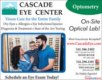 CASCADEOptometryEYE CENTERVision Care for the Entire FamilyDry Eyes Allergies Eye Infections/Injuries|Diagnosis & Treatment State of the Art TestingOn-SiteOptical Lab!Most Insurances Accepted!www.CascadeEye.com541.386.24022025 Cascade Ave # 101HOOD RIVER877.386.2402541.296.1101301 Cherry Hts RdTHE DALLESSADISOVER800.548.5487Se Habla EspañolSchedule an Eye Exam Today!See us onGorgeLocal.com CASCADE Optometry EYE CENTER Vision Care for the Entire Family Dry Eyes Allergies Eye Infections/Injuries |Diagnosis & Treatment State of the Art Testing On-Site Optical Lab! Most Insurances Accepted! www.CascadeEye.com 541.386.2402 2025 Cascade Ave # 101 HOOD RIVER 877.386.2402 541.296.1101 301 Cherry Hts Rd THE DALLES SA DISOVER 800.548.5487 Se Habla Español Schedule an Eye Exam Today! See us on GorgeLocal.com