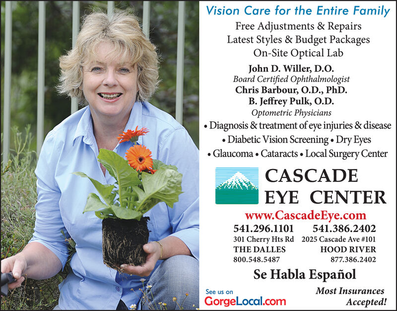 Vision Care for the Entire FamilyFree Adjustments & RepairsLatest Styles & Budget PackagesOn-Site Optical LabJohn D. Willer, D.O.Board Certified OphthalmologistChris Barbour, O.D., PhD.B. Jeffrey Pulk, O.D.Optometric PhysiciansDiagnosis & treatment of eye injuries & diseaseDiabetic Vision Screening Dry Eyes.Glaucoma. Cataracts Local Surgery CenterCASCADEEYE CENTERwww.CascadeEye.com541.296.1101541.386.2402301 Cherry Hts RdTHE DALLES2025 Cascade Ave #101HOOD RIVER800.548.5487877.386.2402Se Habla EspañolMost InsurancesSee us onGorgeLocal.comepted! Vision Care for the Entire Family Free Adjustments & Repairs Latest Styles & Budget Packages On-Site Optical Lab John D. Willer, D.O. Board Certified Ophthalmologist Chris Barbour, O.D., PhD. B. Jeffrey Pulk, O.D. Optometric Physicians Diagnosis & treatment of eye injuries & disease Diabetic Vision Screening Dry Eyes .Glaucoma. Cataracts Local Surgery Center CASCADE EYE CENTER www.CascadeEye.com 541.296.1101 541.386.2402 301 Cherry Hts Rd THE DALLES 2025 Cascade Ave #101 HOOD RIVER 800.548.5487 877.386.2402 Se Habla Español Most Insurances See us on GorgeLocal.com epted!